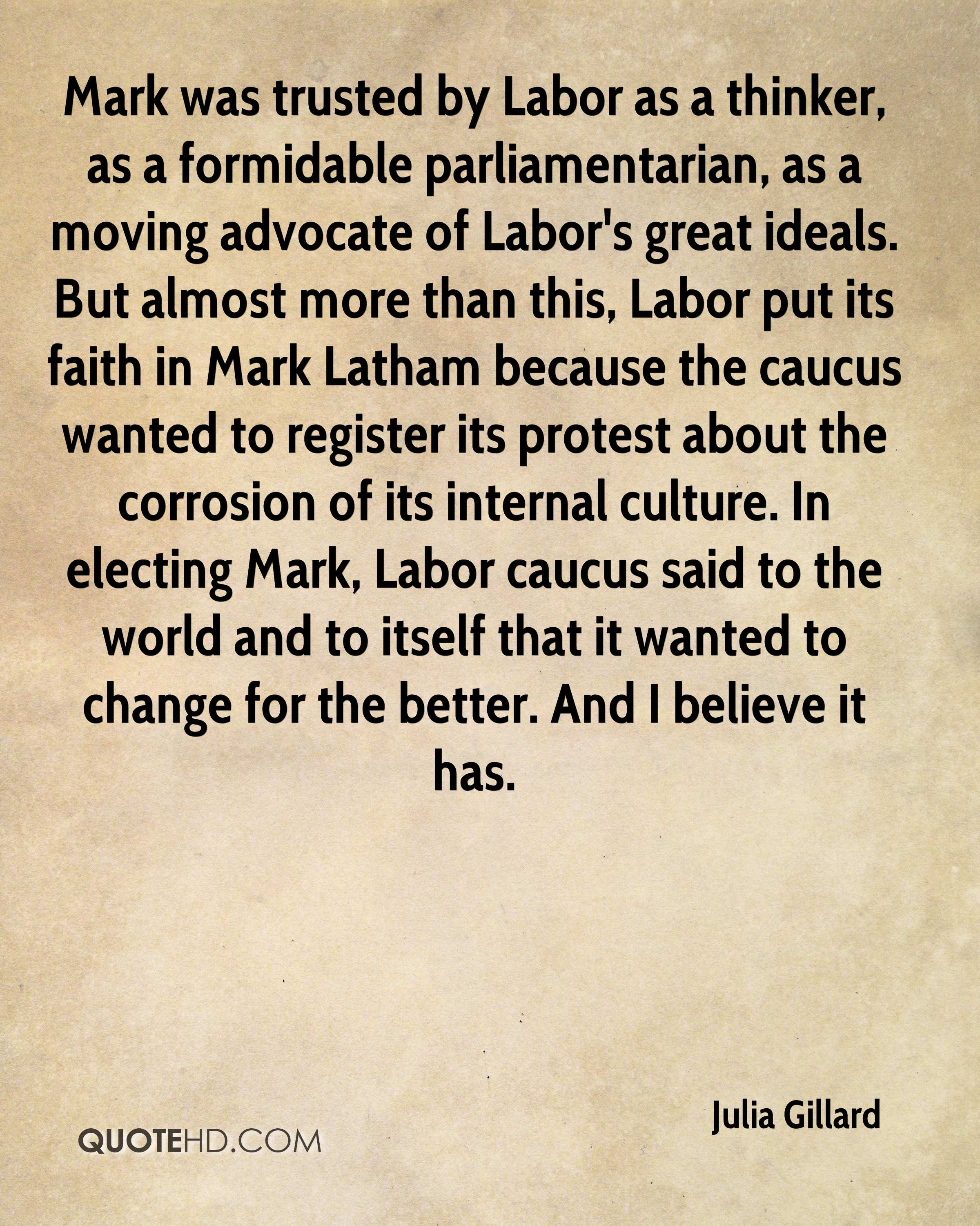 Mark was trusted by Labor as a thinker, as a formidable parliamentarian, as a moving advocate of Labor's great ideals. But almost more than this, Labor put its faith in Mark Latham because the caucus wanted to register its protest about the corrosion of its internal culture. In electing Mark, Labor caucus said to the world and to itself that it wanted to change for the better. And I believe it has.