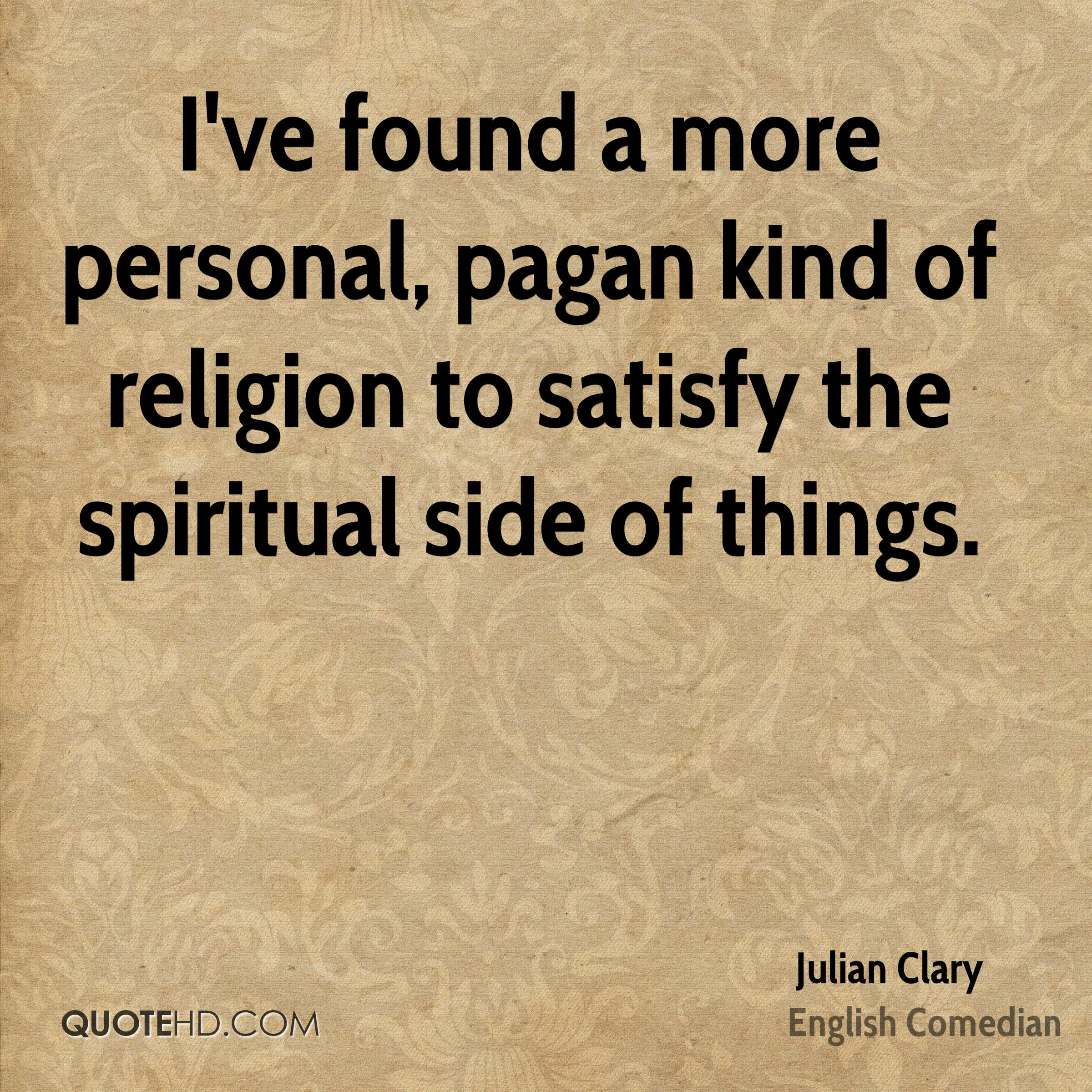 I've found a more personal, pagan kind of religion to satisfy the spiritual side of things.