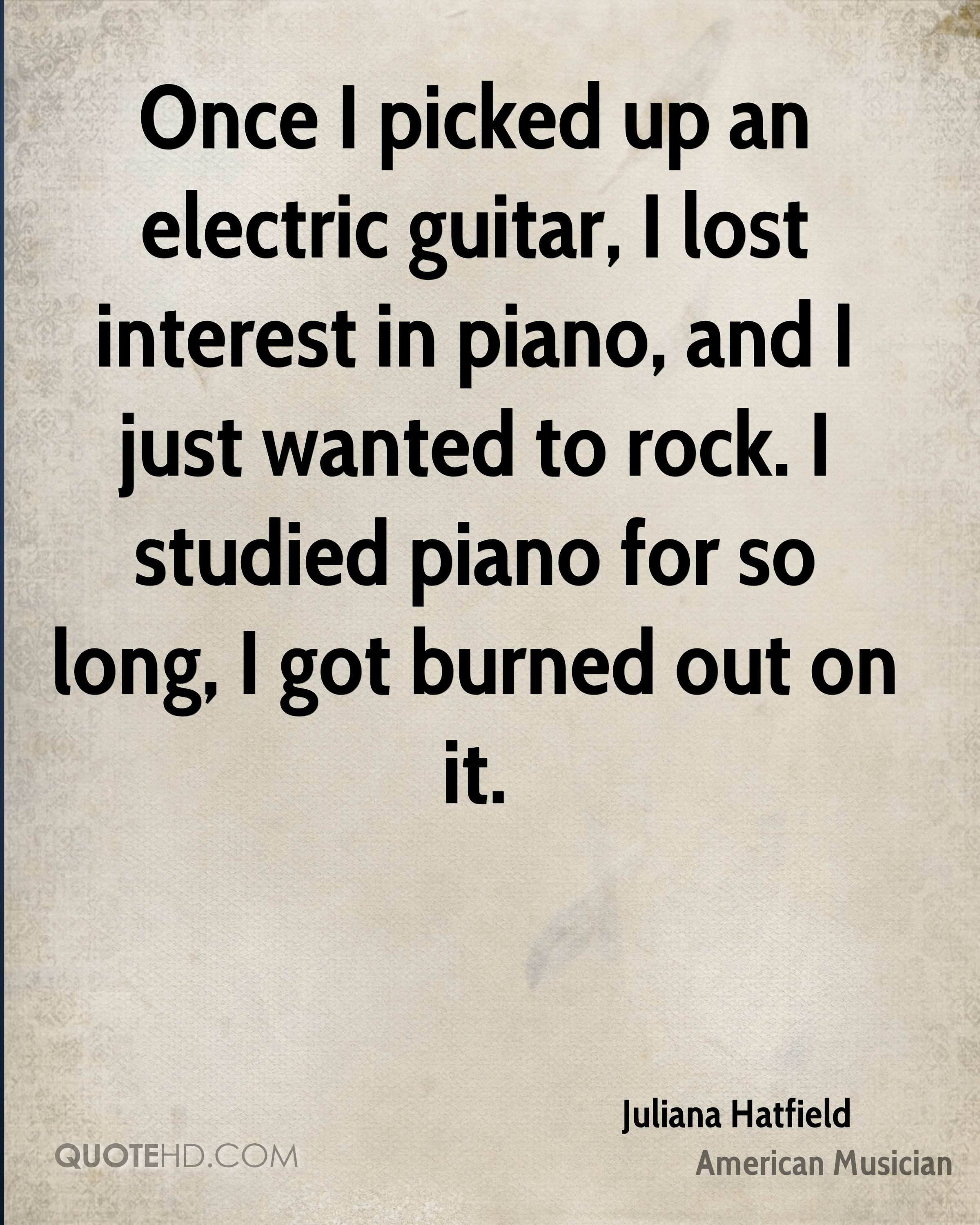 Once I picked up an electric guitar, I lost interest in piano, and I just wanted to rock. I studied piano for so long, I got burned out on it.