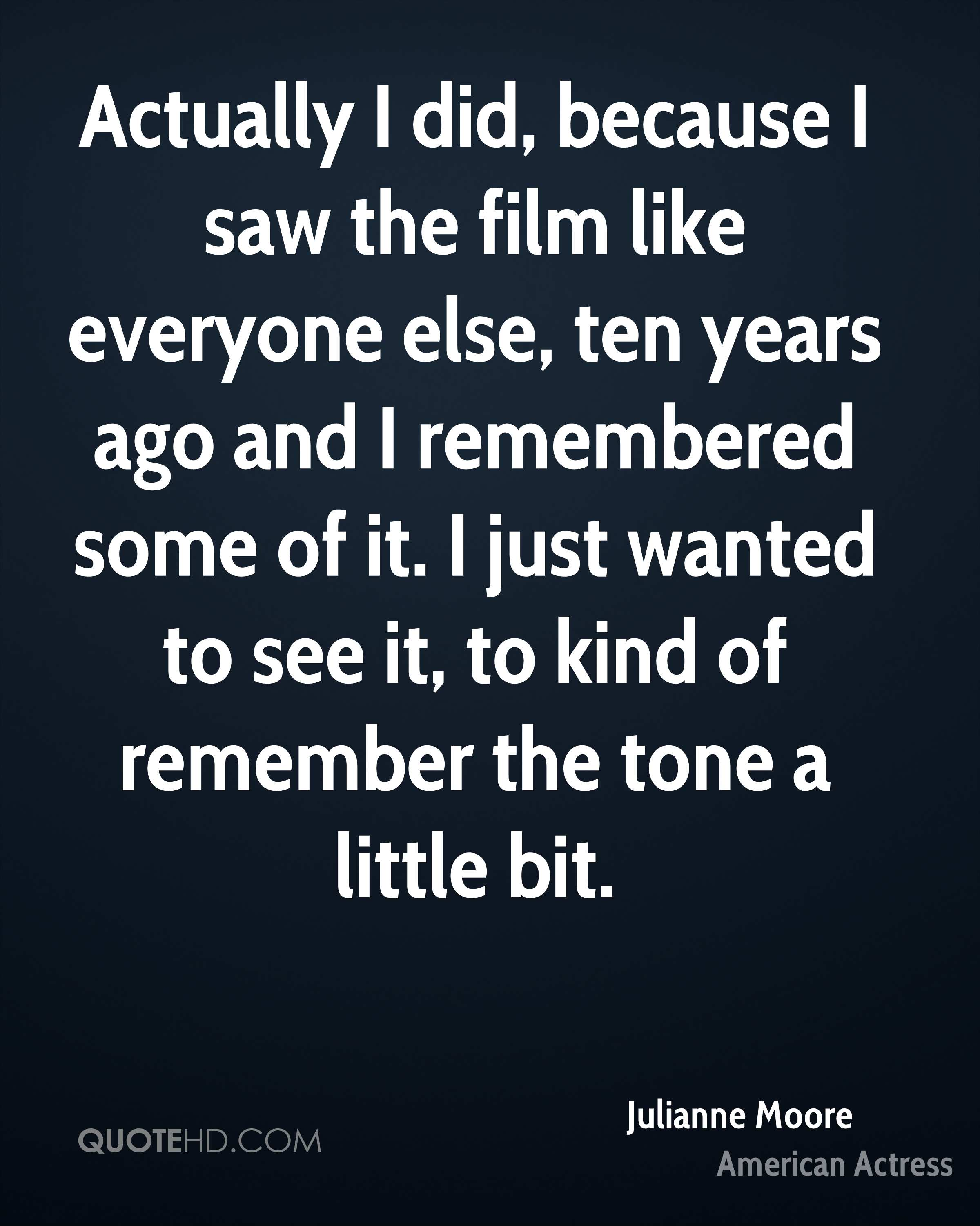 Actually I did, because I saw the film like everyone else, ten years ago and I remembered some of it. I just wanted to see it, to kind of remember the tone a little bit.