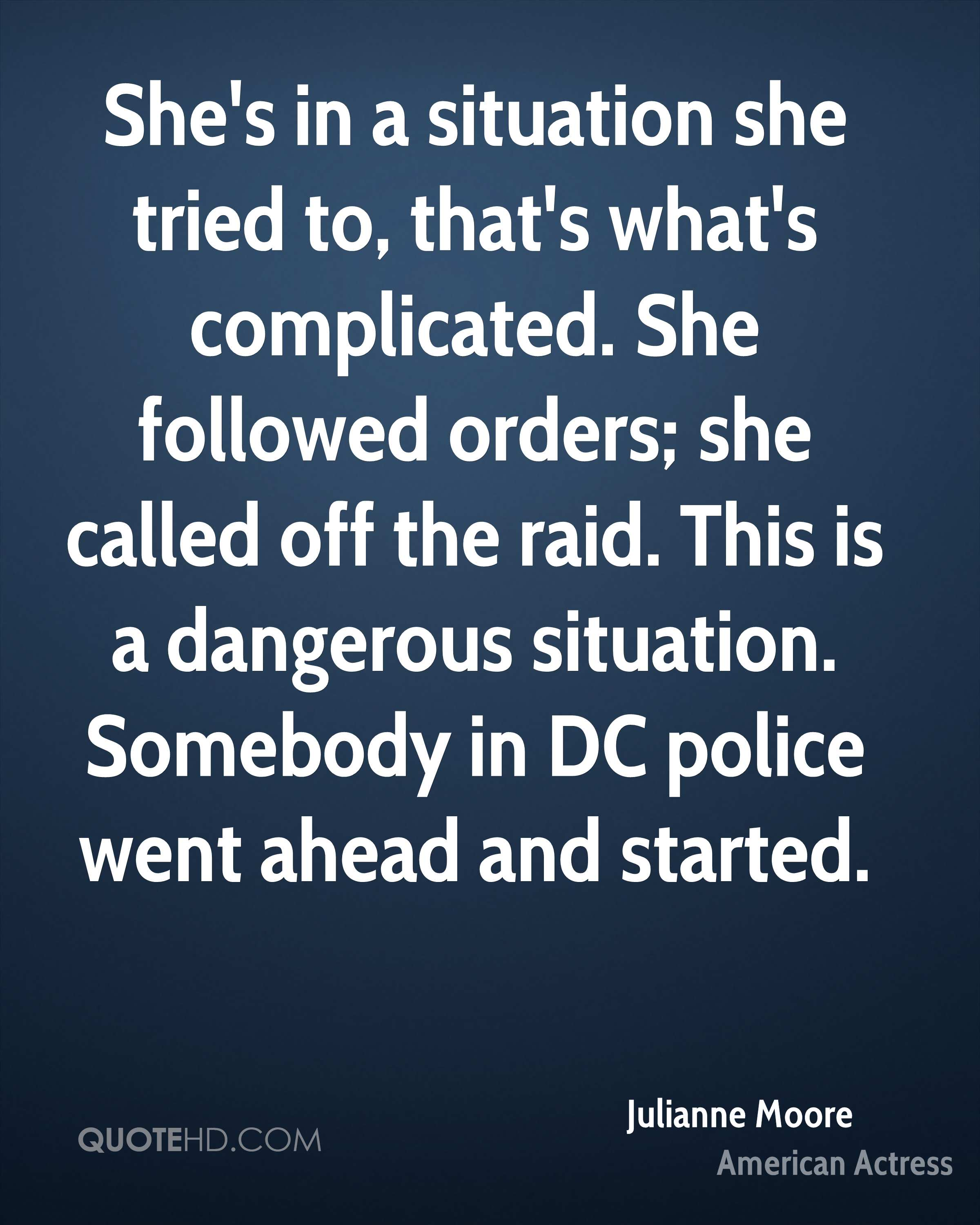 She's in a situation she tried to, that's what's complicated. She followed orders; she called off the raid. This is a dangerous situation. Somebody in DC police went ahead and started.
