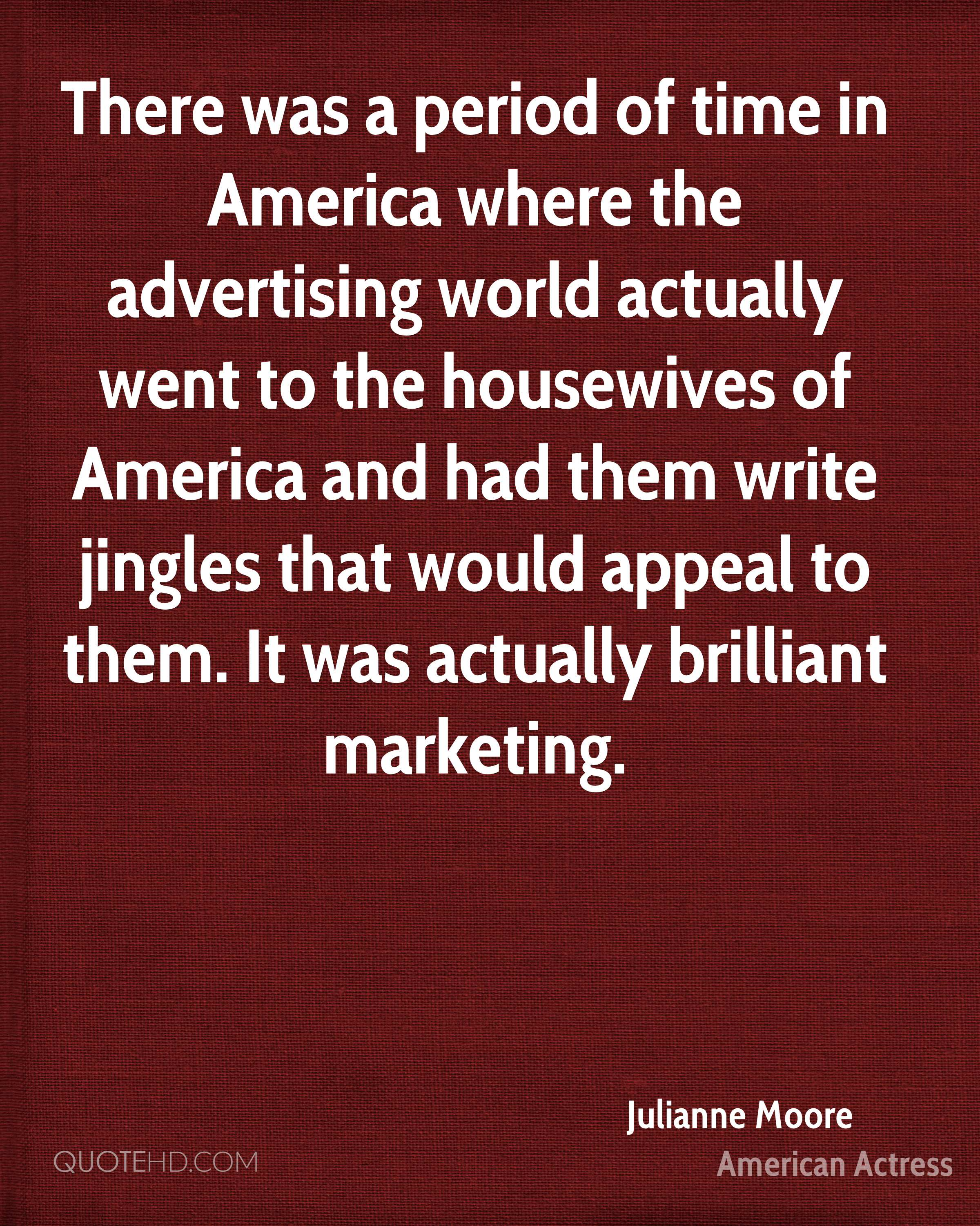 There was a period of time in America where the advertising world actually went to the housewives of America and had them write jingles that would appeal to them. It was actually brilliant marketing.