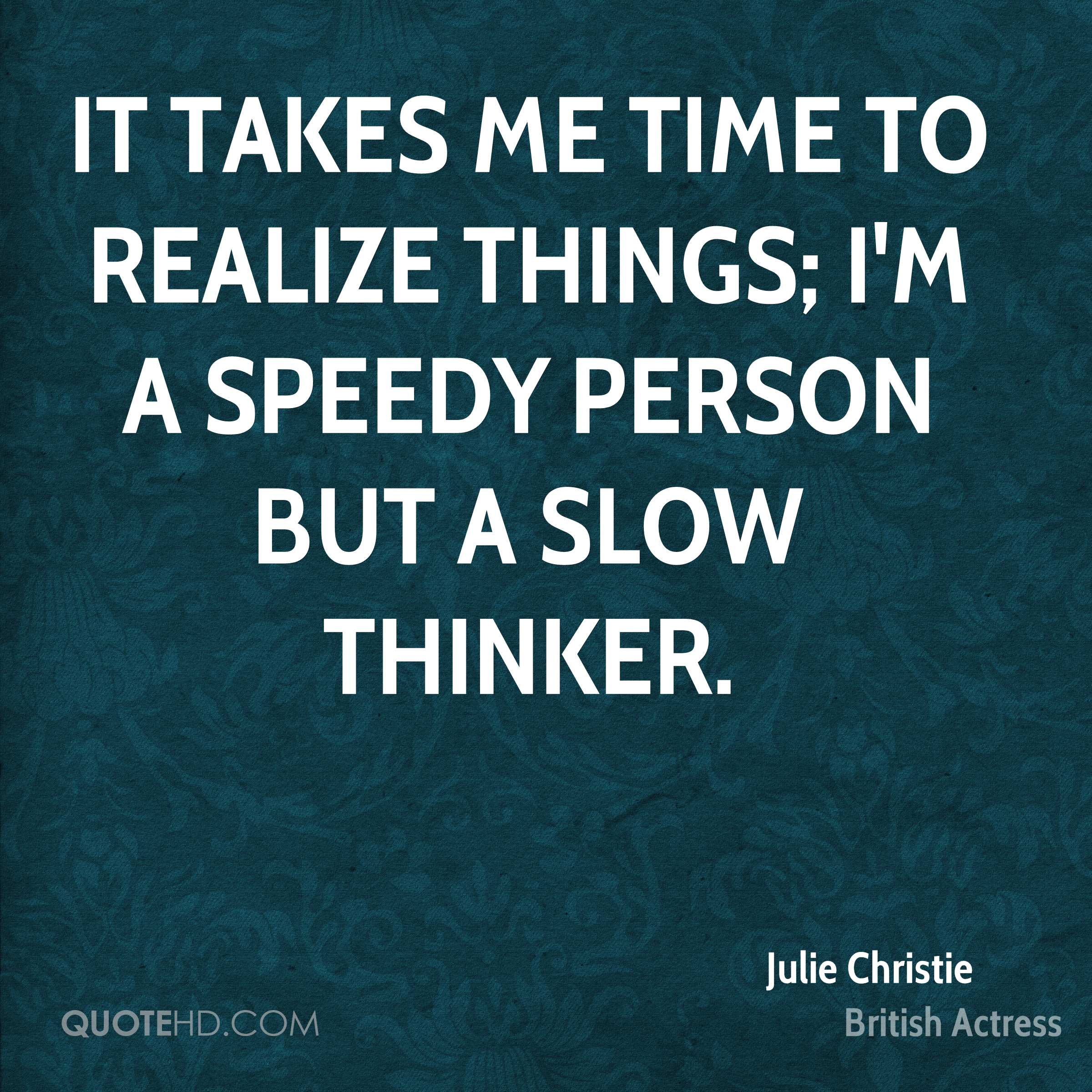 It takes me time to realize things; I'm a speedy person but a slow thinker.