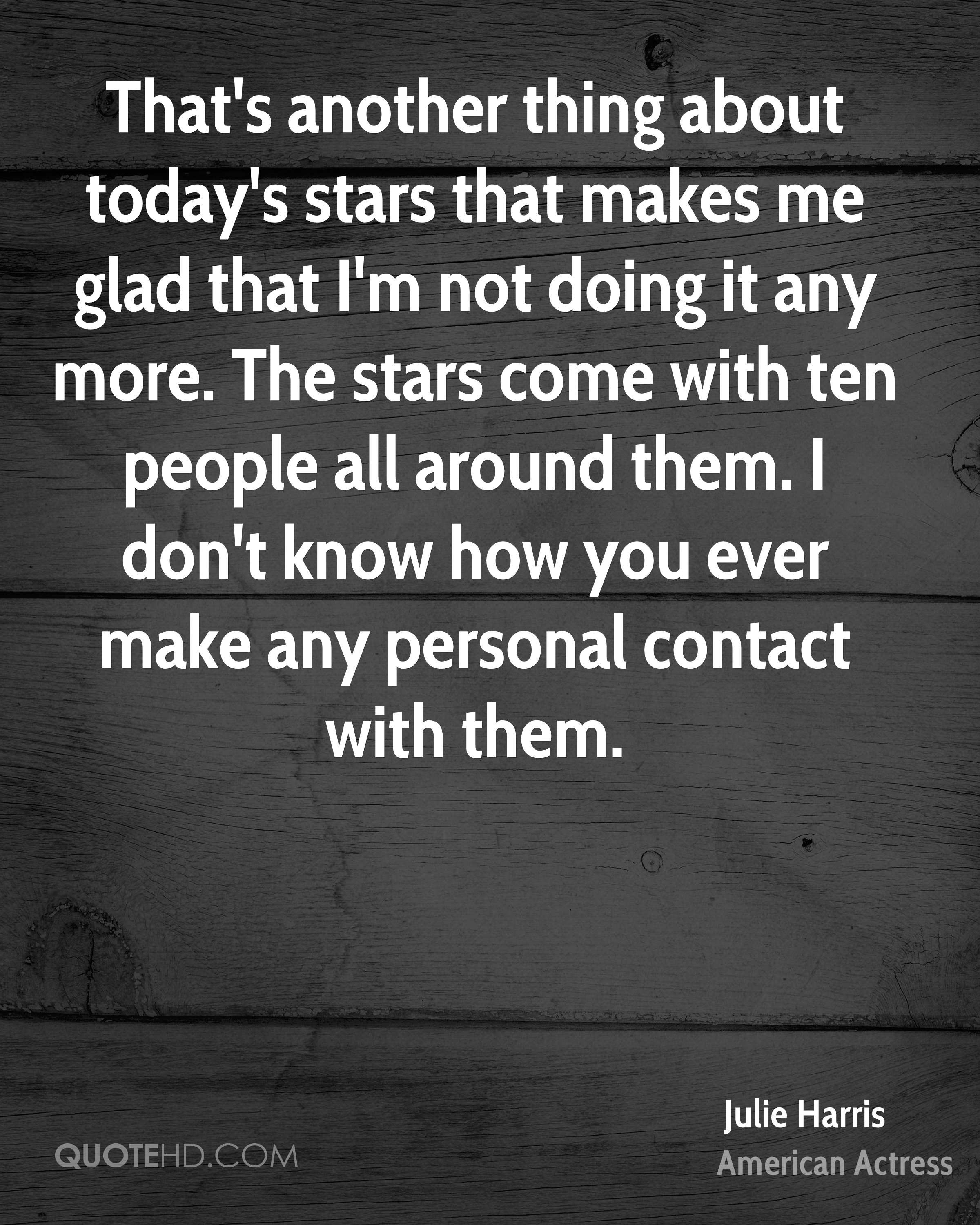 That's another thing about today's stars that makes me glad that I'm not doing it any more. The stars come with ten people all around them. I don't know how you ever make any personal contact with them.