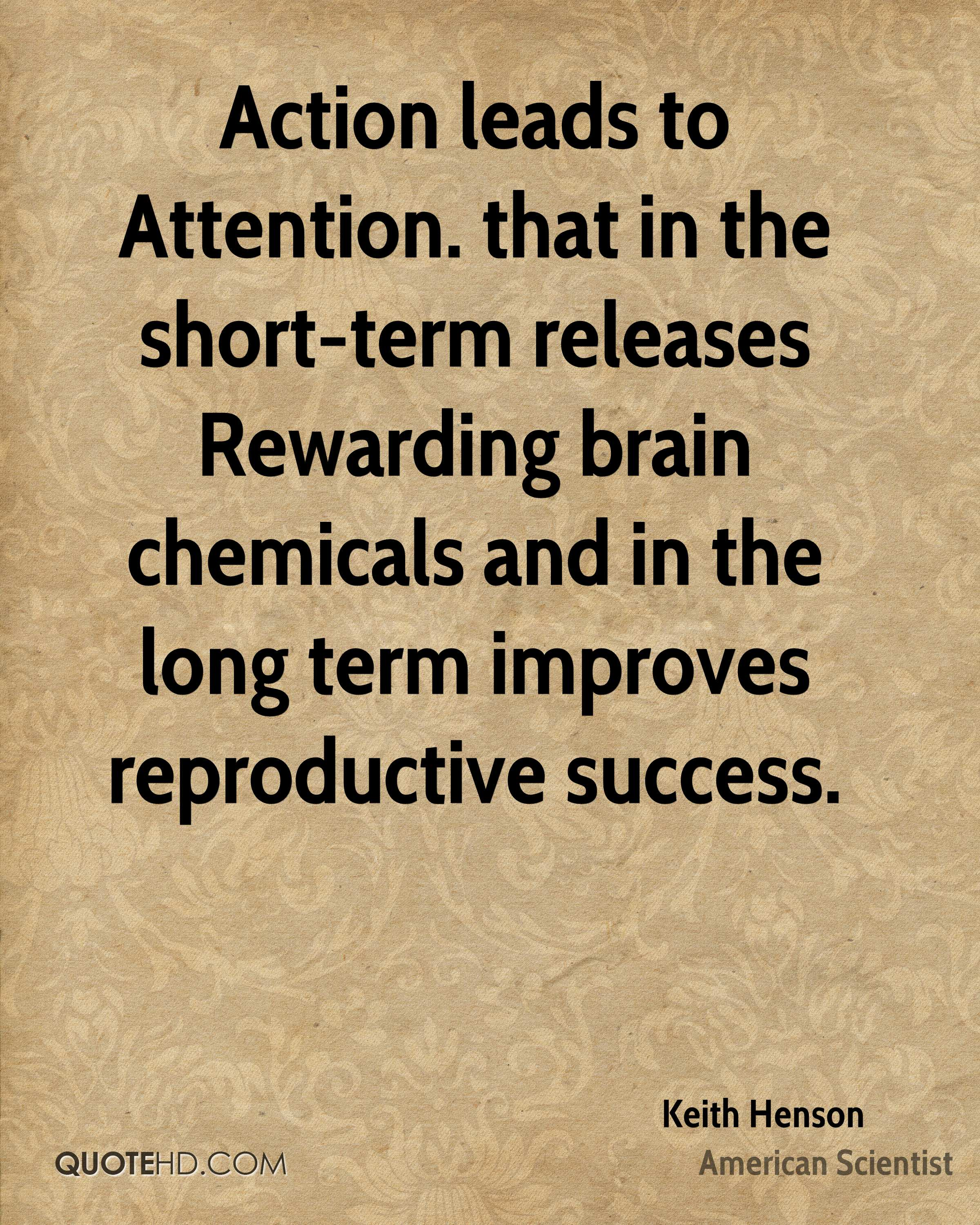Action leads to Attention. that in the short-term releases Rewarding brain chemicals and in the long term improves reproductive success.