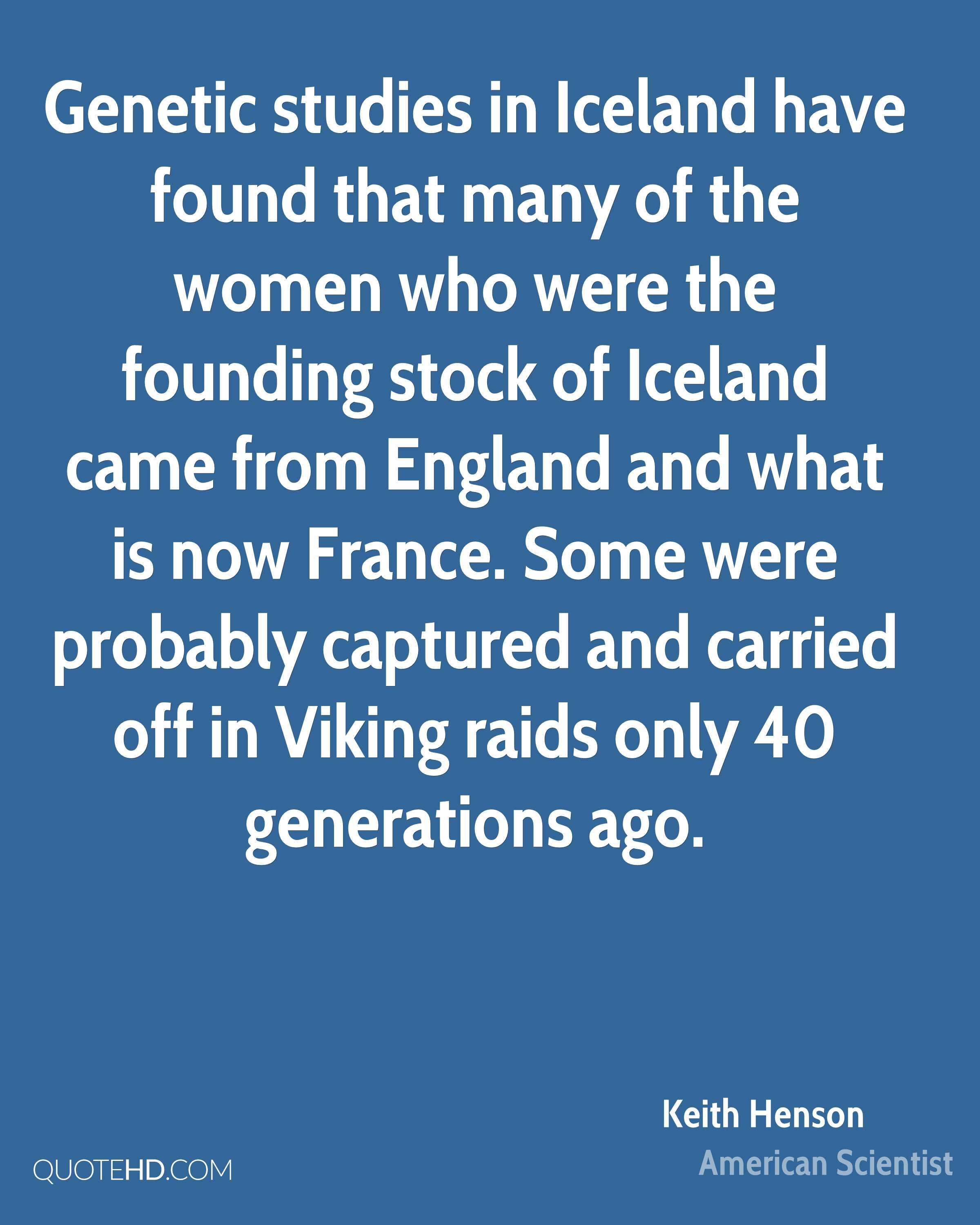 Genetic studies in Iceland have found that many of the women who were the founding stock of Iceland came from England and what is now France. Some were probably captured and carried off in Viking raids only 40 generations ago.