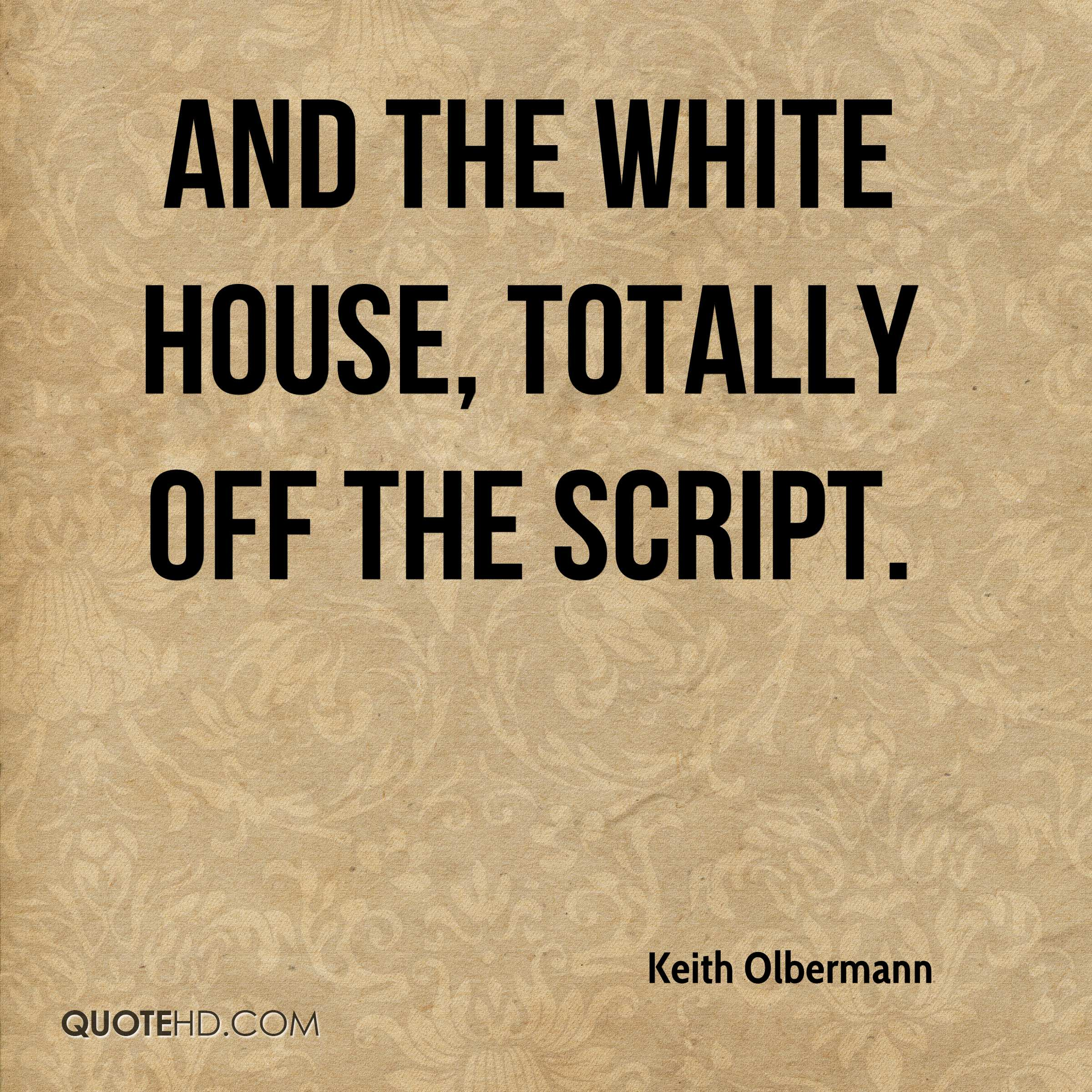 And the White House, totally off the script.