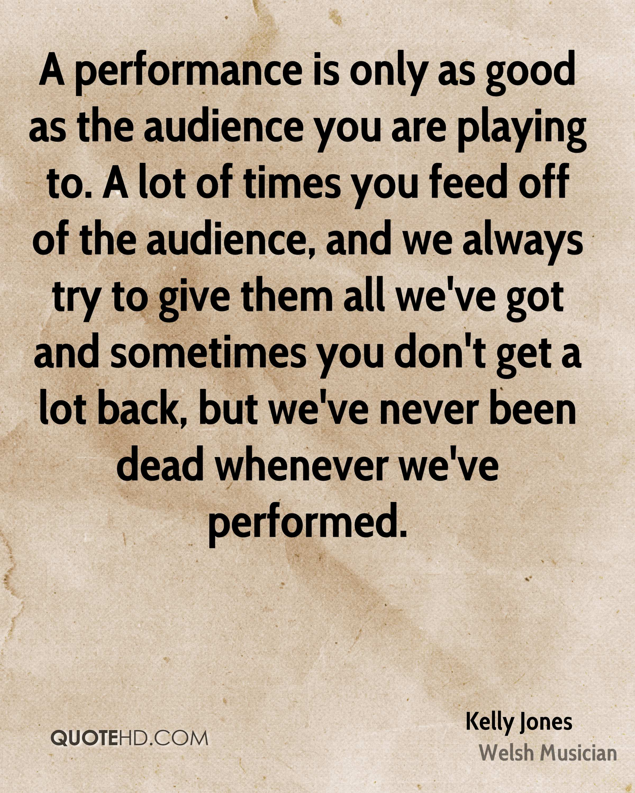 A performance is only as good as the audience you are playing to. A lot of times you feed off of the audience, and we always try to give them all we've got and sometimes you don't get a lot back, but we've never been dead whenever we've performed.