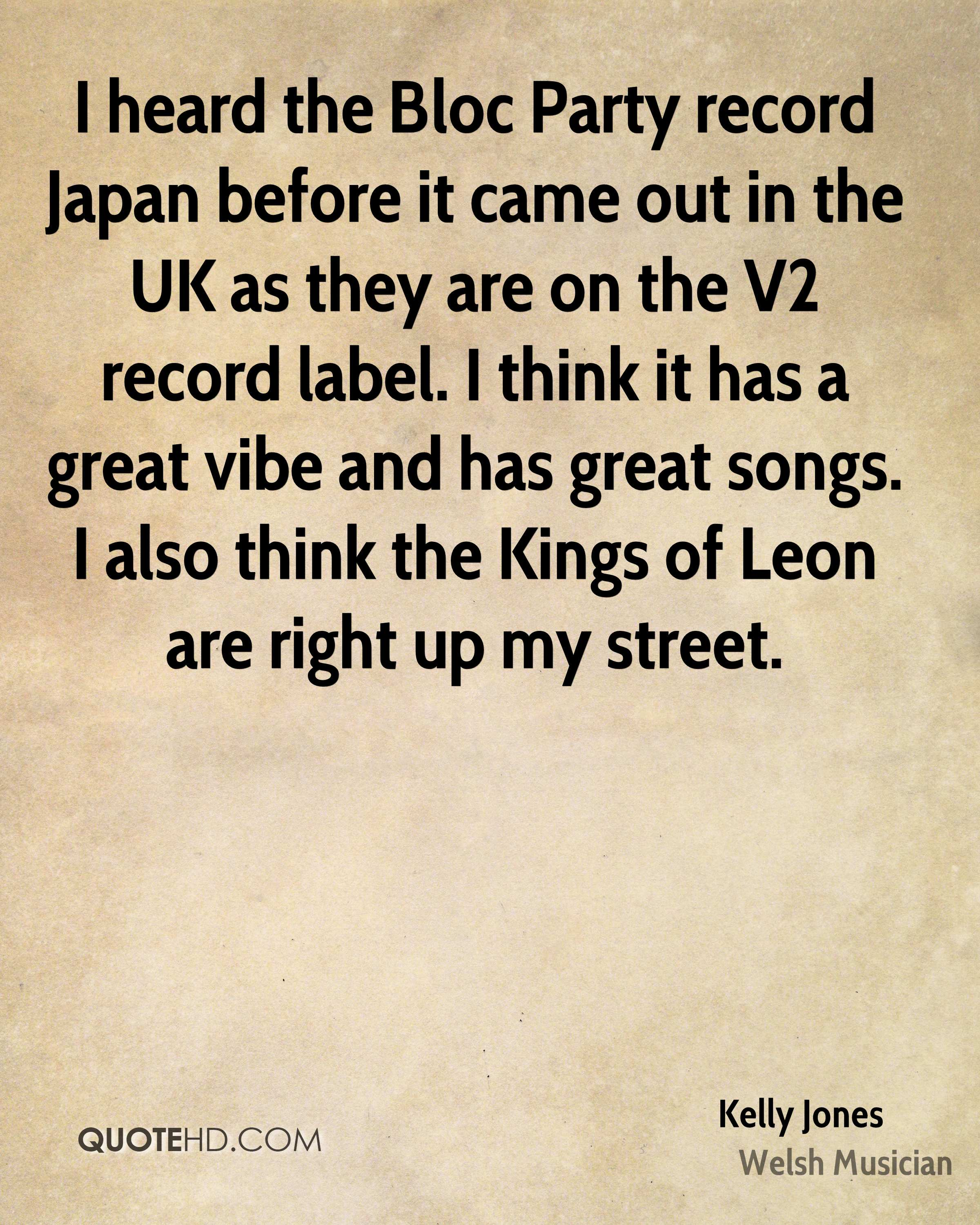 I heard the Bloc Party record Japan before it came out in the UK as they are on the V2 record label. I think it has a great vibe and has great songs. I also think the Kings of Leon are right up my street.