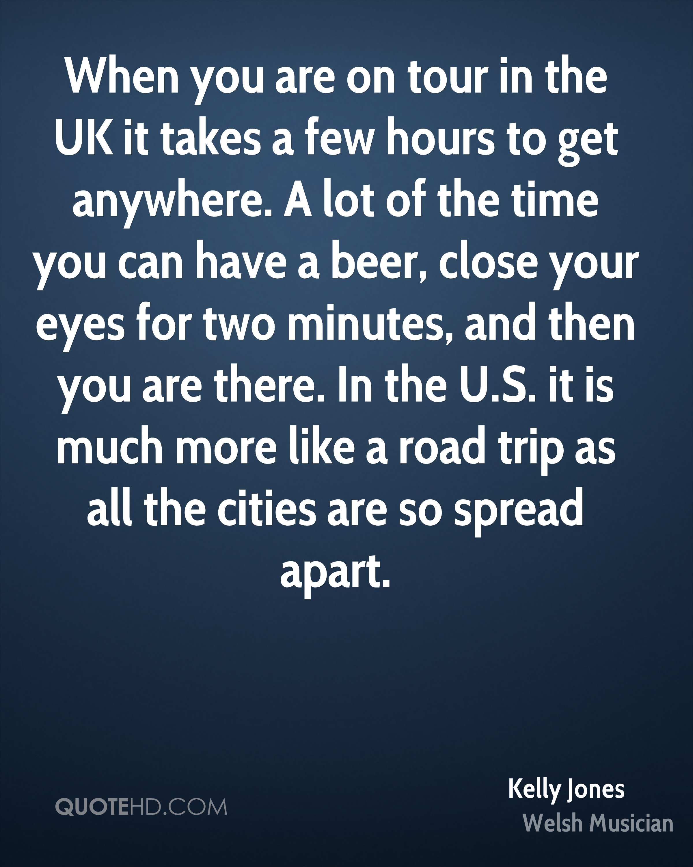 When you are on tour in the UK it takes a few hours to get anywhere. A lot of the time you can have a beer, close your eyes for two minutes, and then you are there. In the U.S. it is much more like a road trip as all the cities are so spread apart.