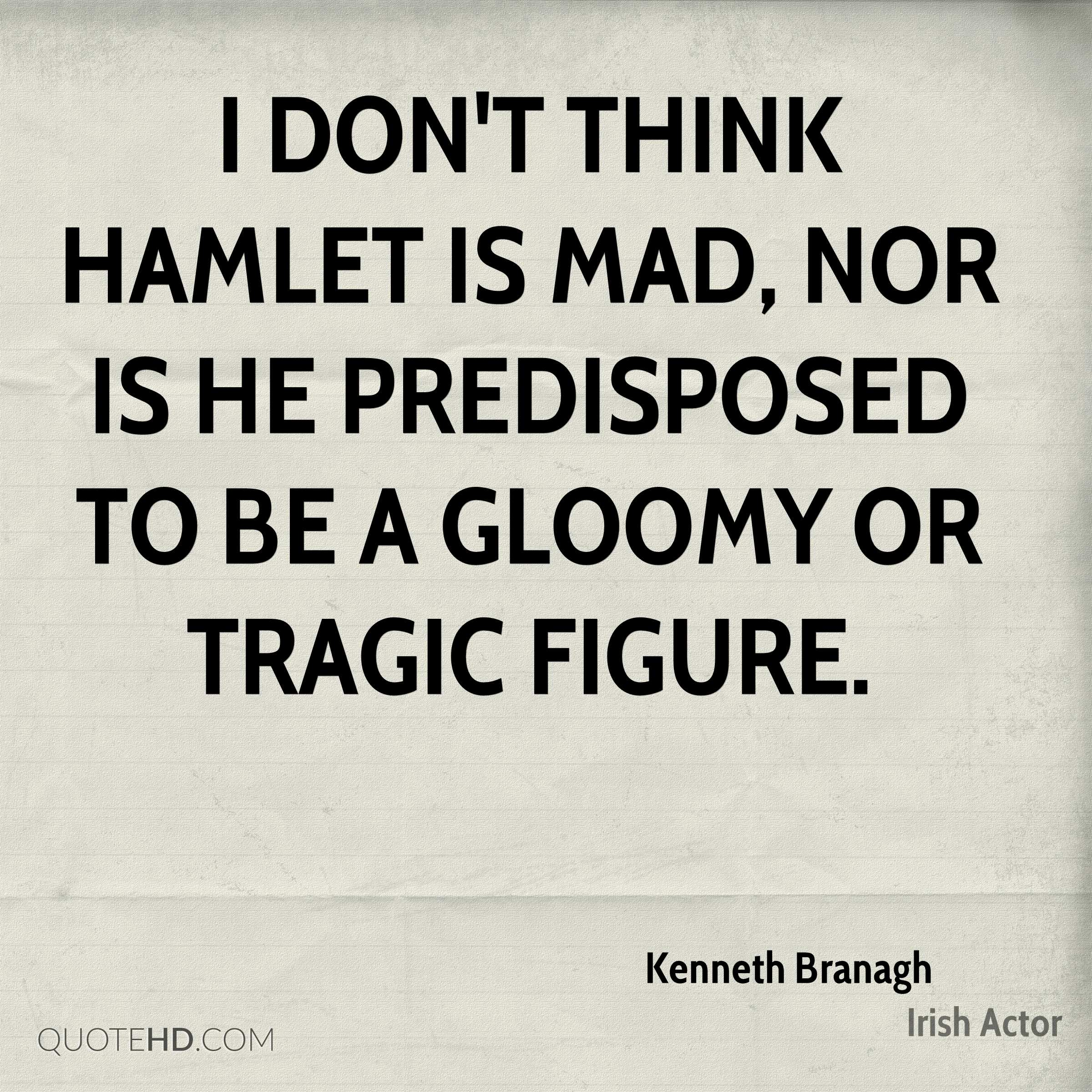 I don't think Hamlet is mad, nor is he predisposed to be a gloomy or tragic figure.