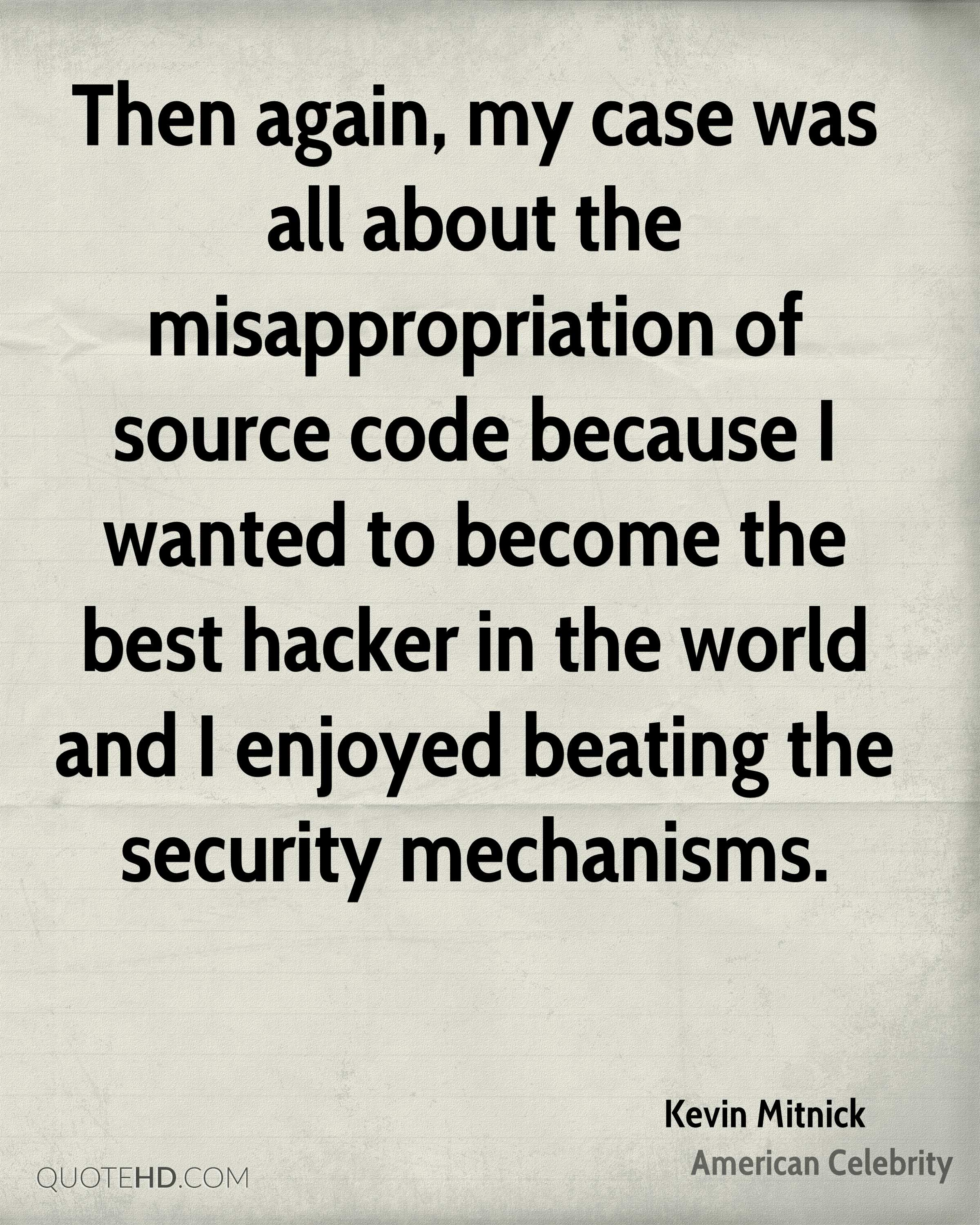 Then again, my case was all about the misappropriation of source code because I wanted to become the best hacker in the world and I enjoyed beating the security mechanisms.