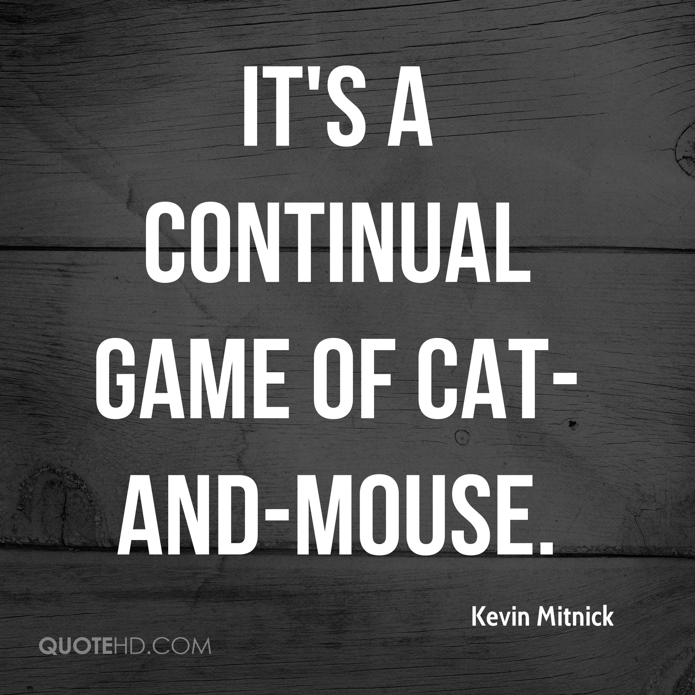 It's a continual game of cat-and-mouse.