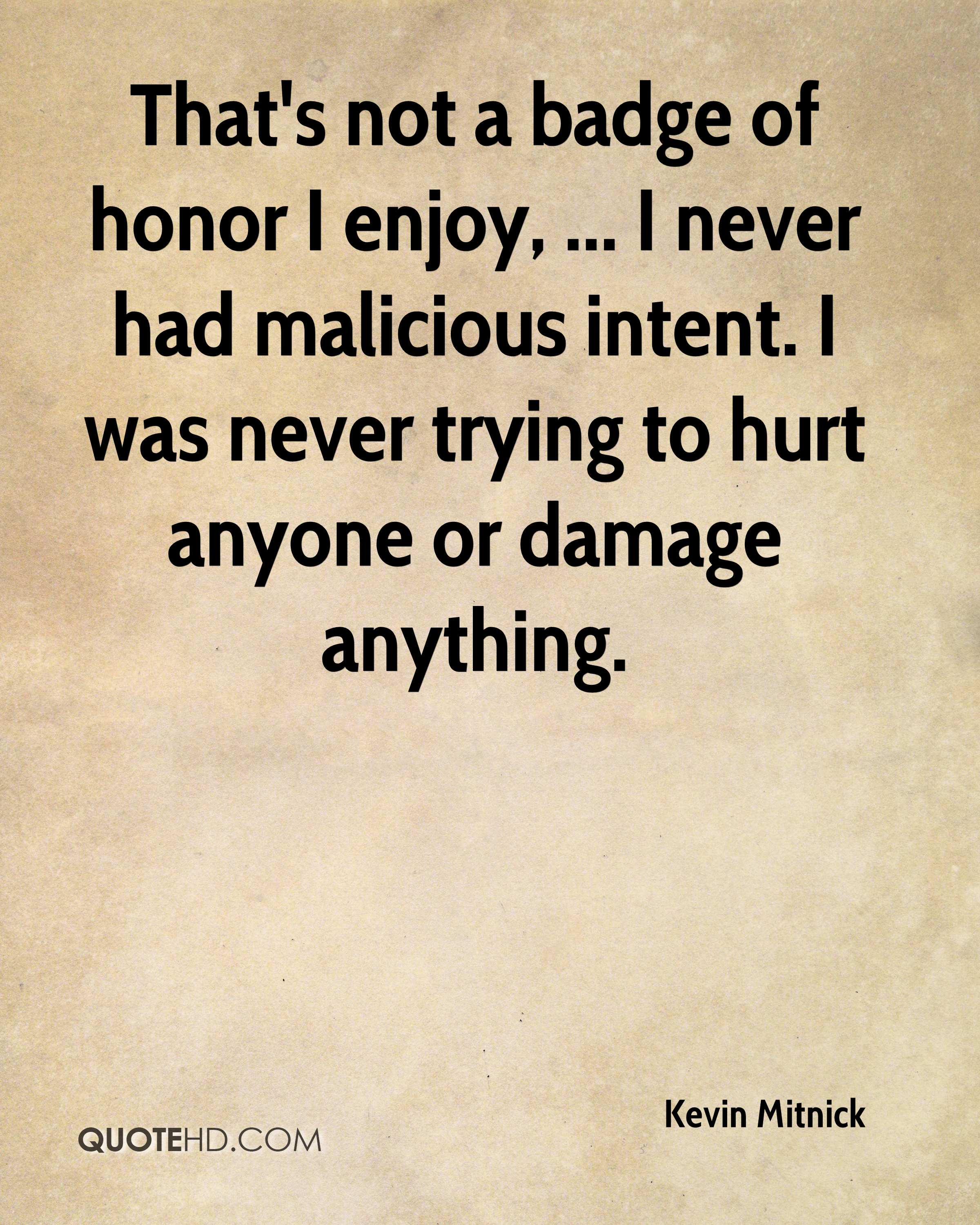 That's not a badge of honor I enjoy, ... I never had malicious intent. I was never trying to hurt anyone or damage anything.