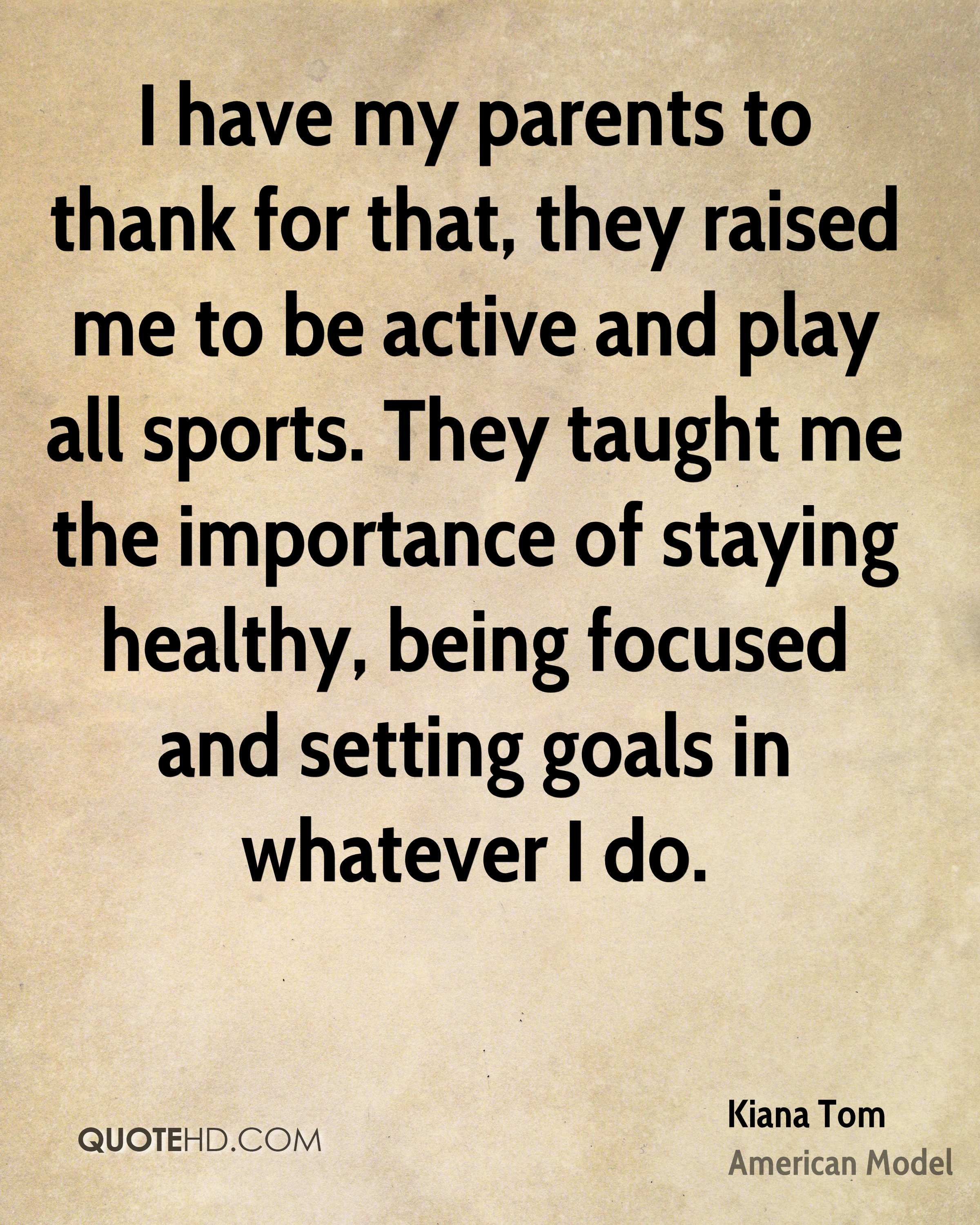 I have my parents to thank for that, they raised me to be active and play all sports. They taught me the importance of staying healthy, being focused and setting goals in whatever I do.