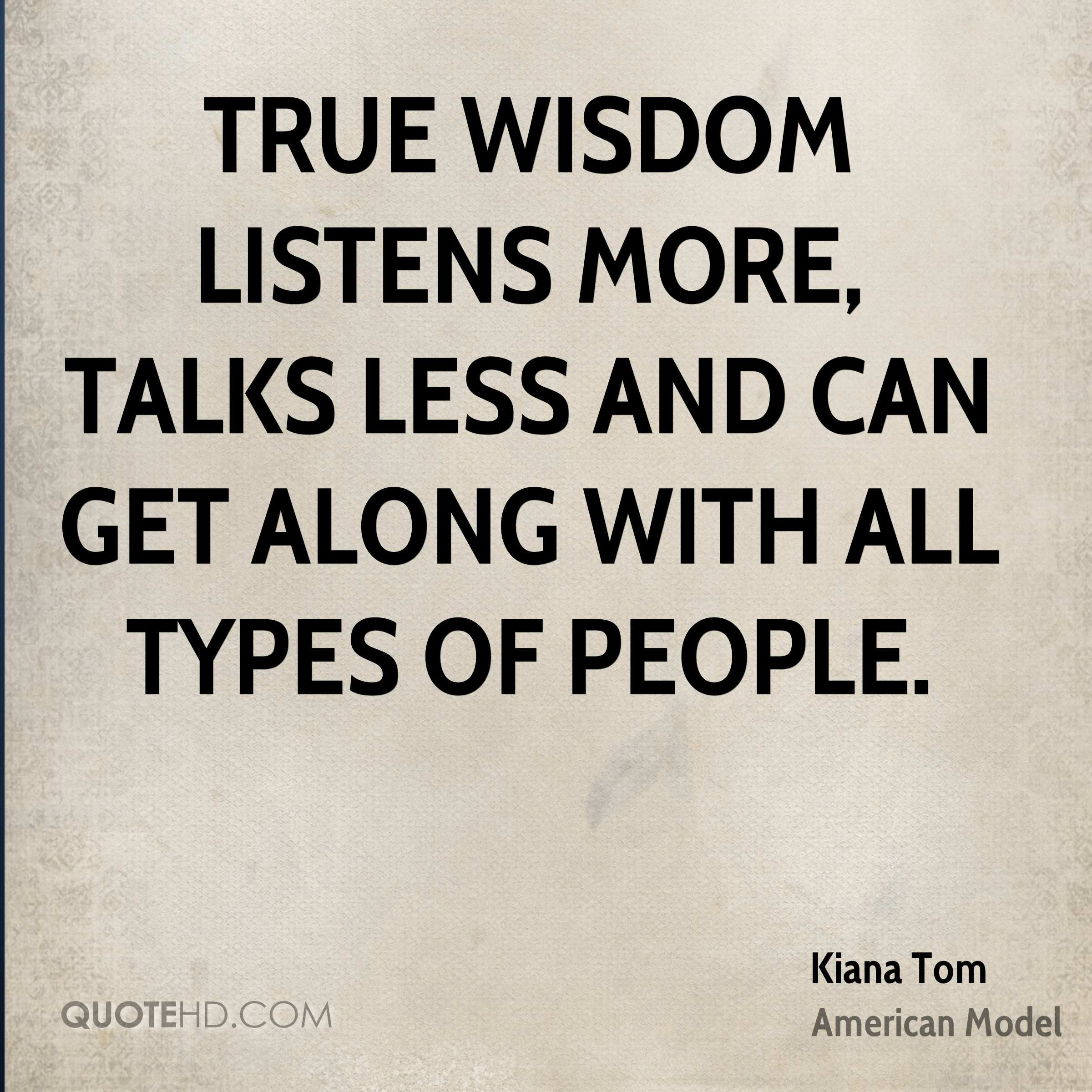 True wisdom listens more, talks less and can get along with all types of people.