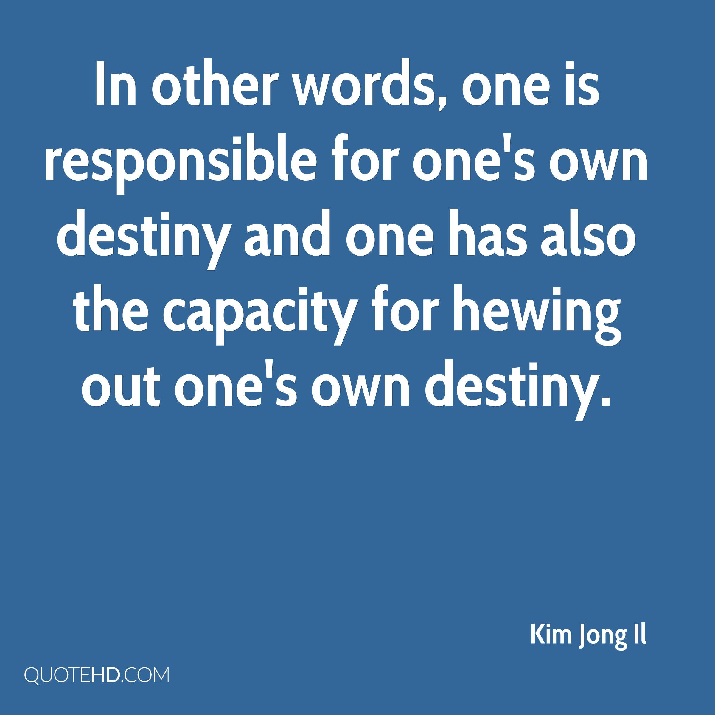 In other words, one is responsible for one's own destiny and one has also the capacity for hewing out one's own destiny.