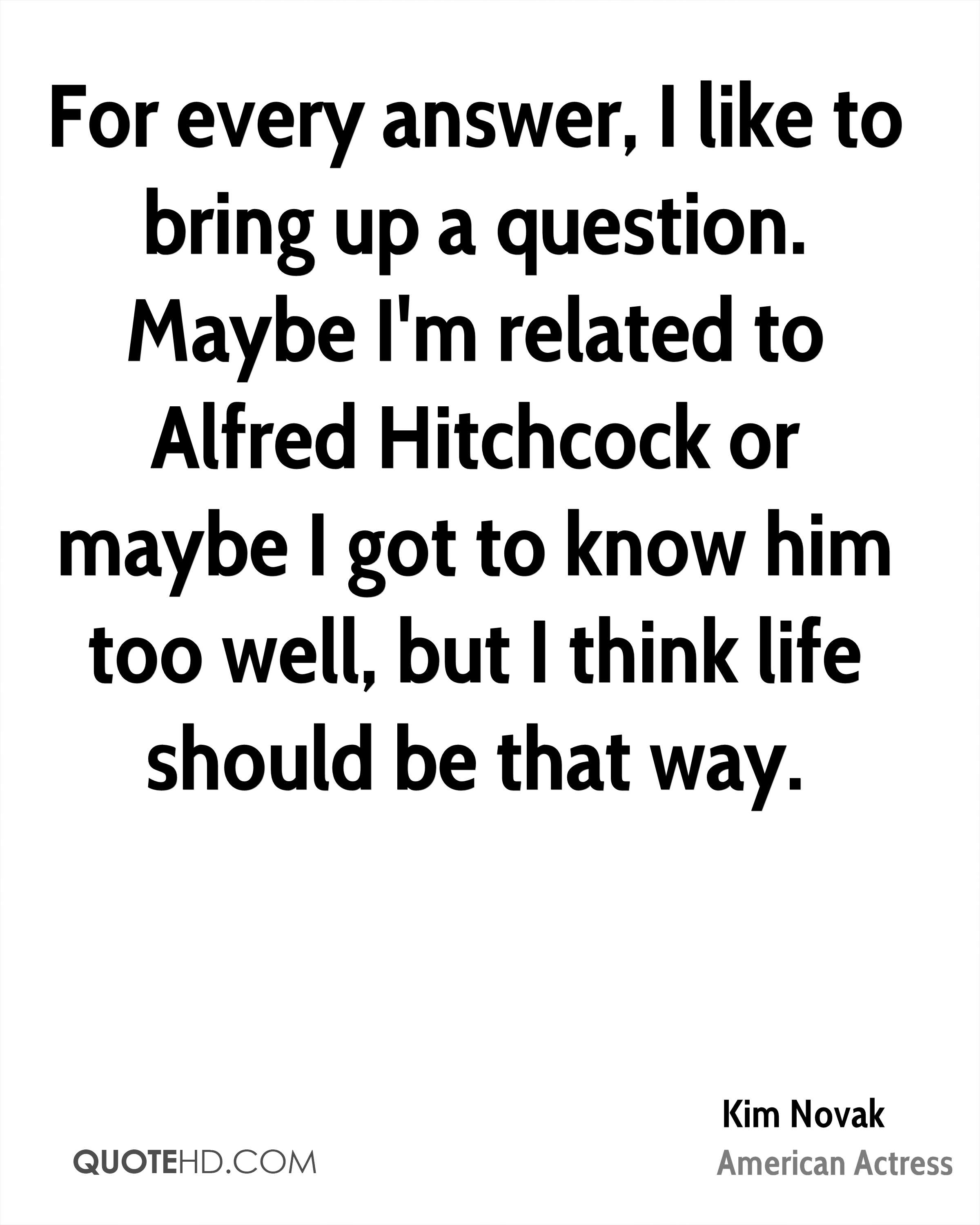 For every answer, I like to bring up a question. Maybe I'm related to Alfred Hitchcock or maybe I got to know him too well, but I think life should be that way.
