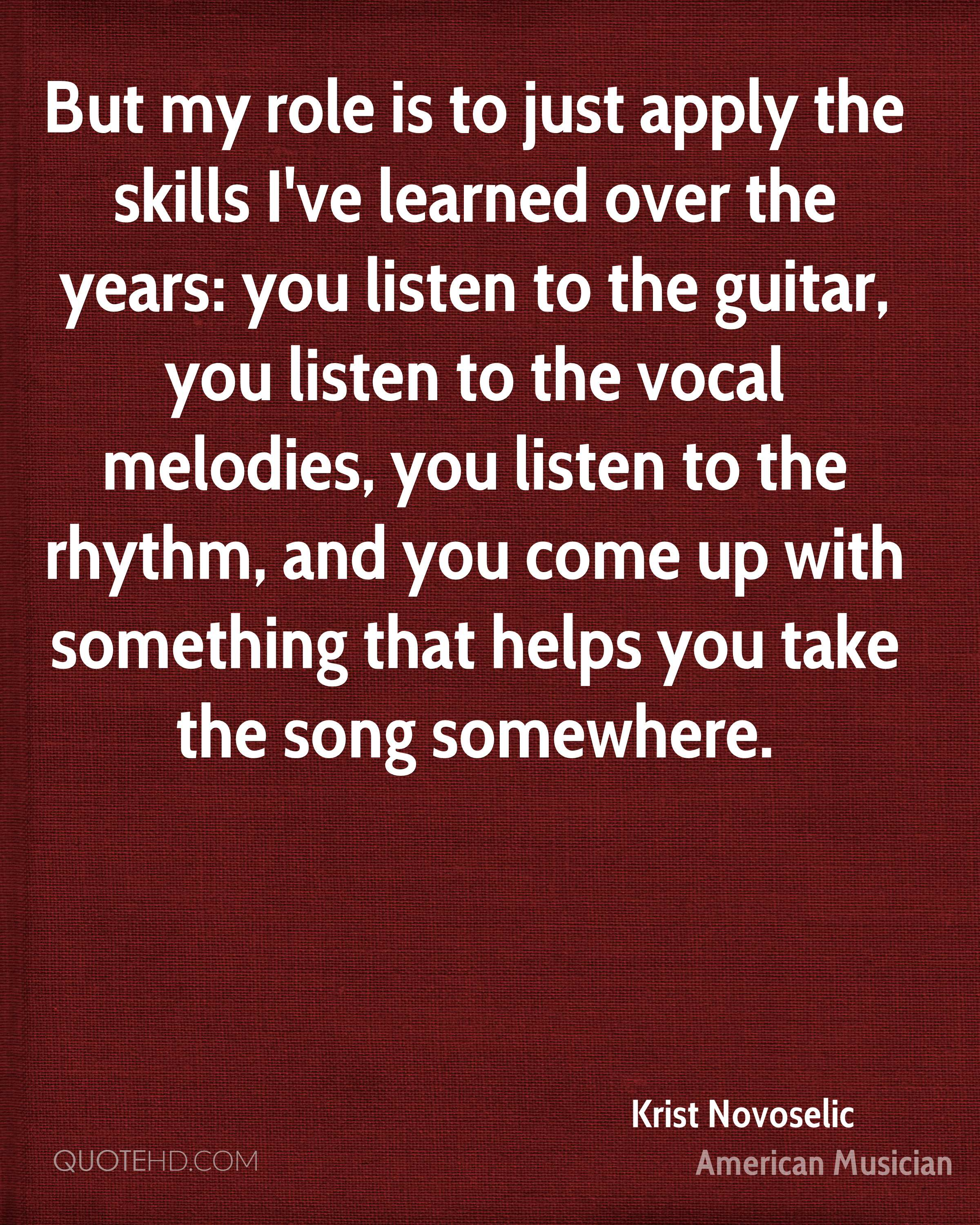 But my role is to just apply the skills I've learned over the years: you listen to the guitar, you listen to the vocal melodies, you listen to the rhythm, and you come up with something that helps you take the song somewhere.