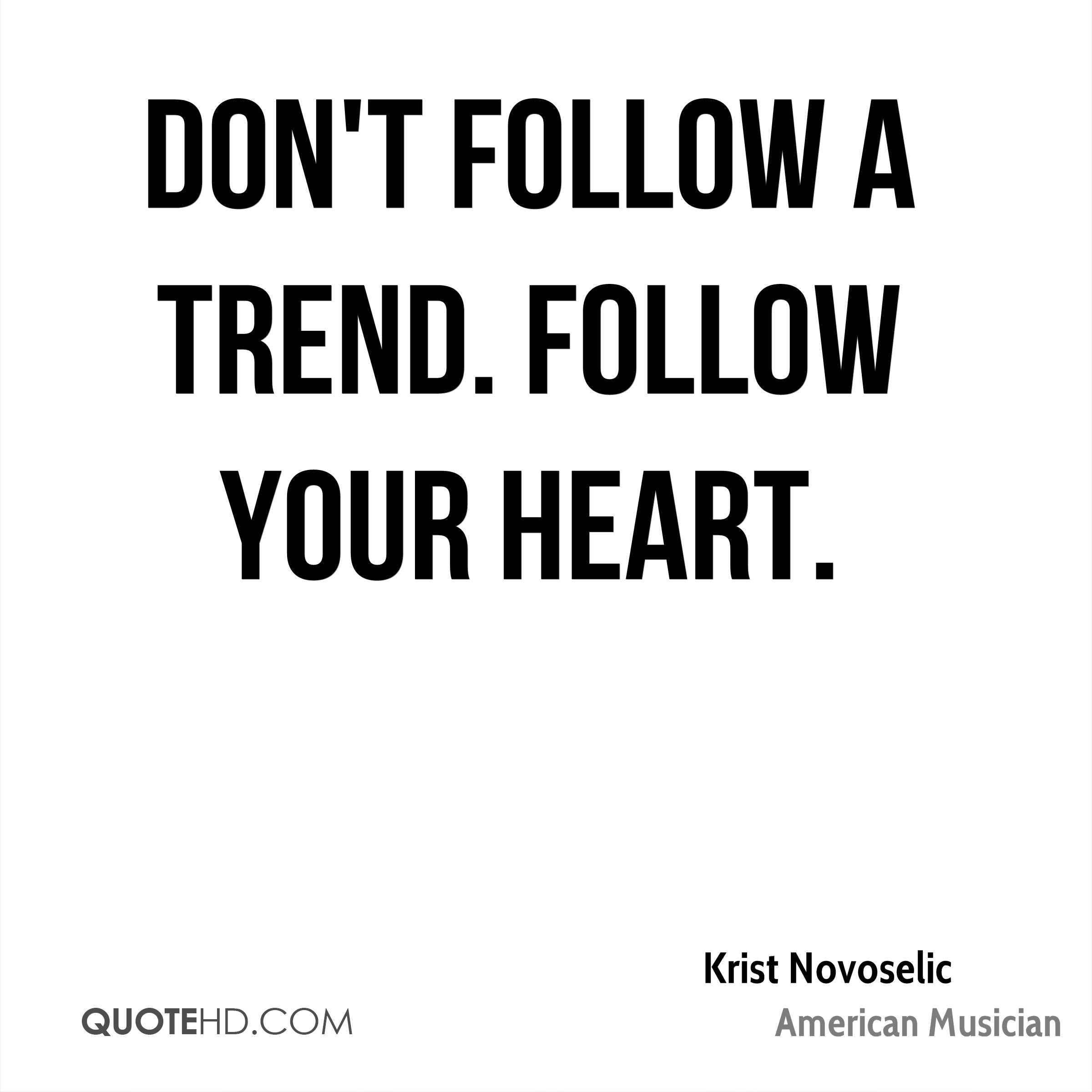 Don't follow a trend. Follow your heart.
