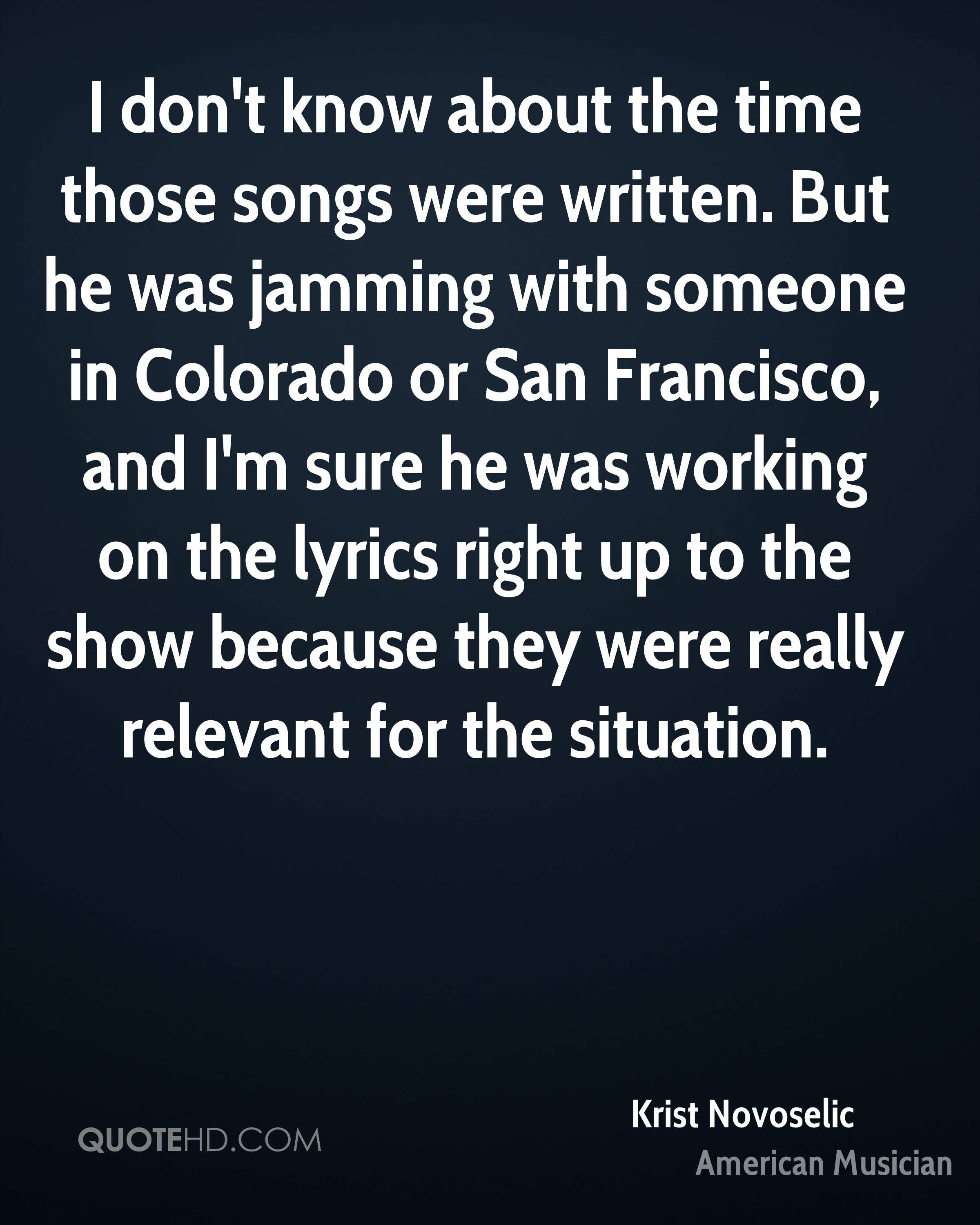 I don't know about the time those songs were written. But he was jamming with someone in Colorado or San Francisco, and I'm sure he was working on the lyrics right up to the show because they were really relevant for the situation.