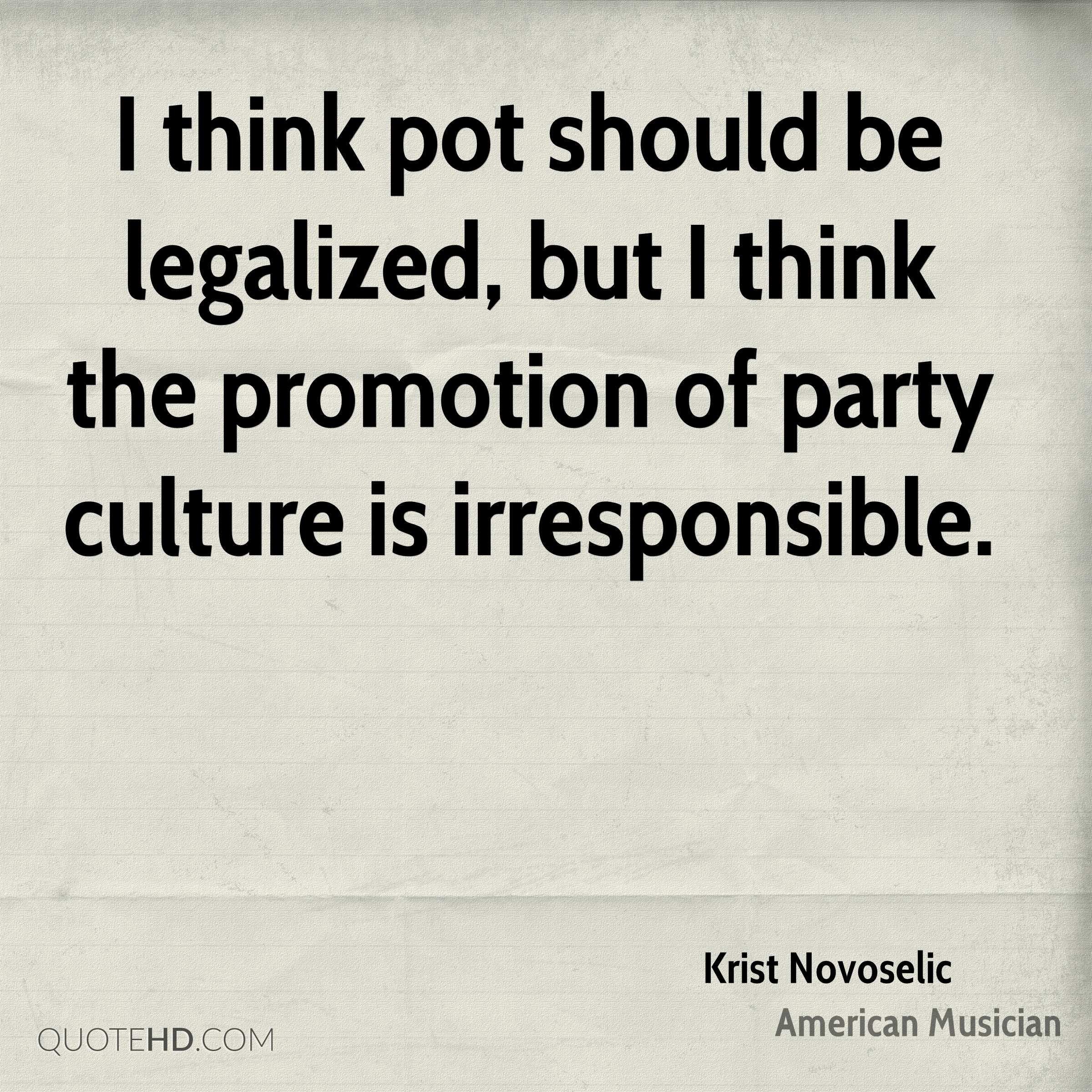I think pot should be legalized, but I think the promotion of party culture is irresponsible.
