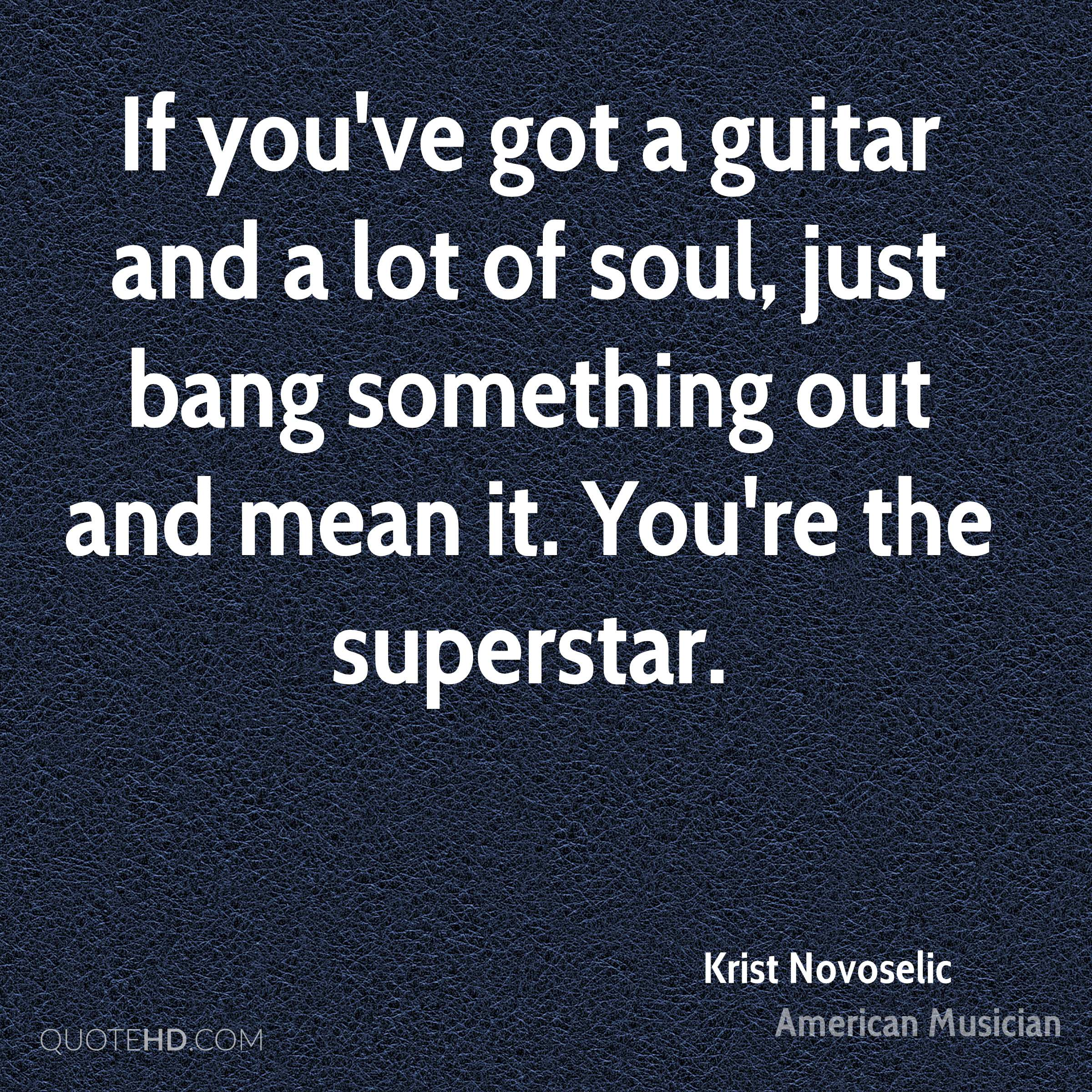 If you've got a guitar and a lot of soul, just bang something out and mean it. You're the superstar.