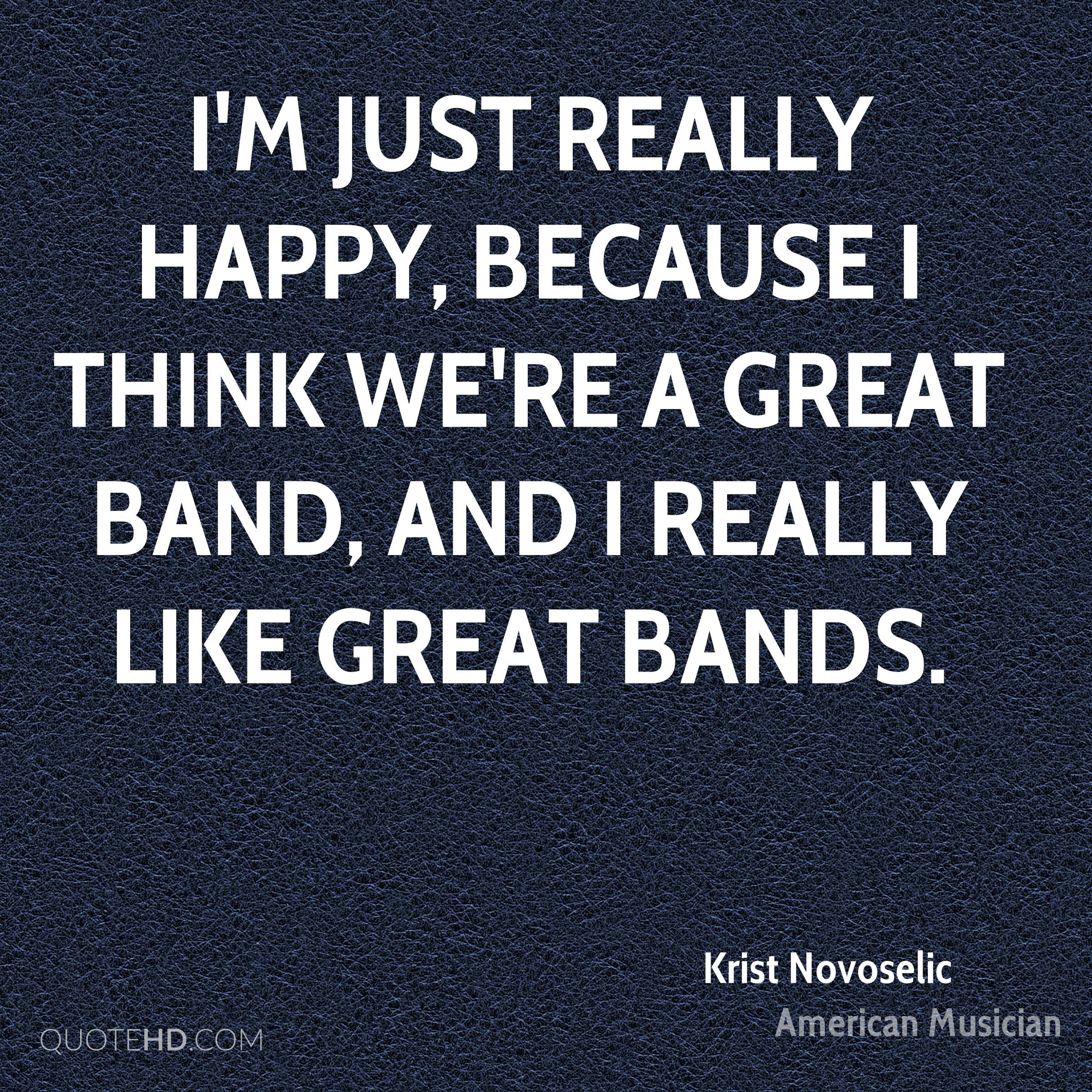I'm just really happy, because I think we're a great band, and I really like great bands.