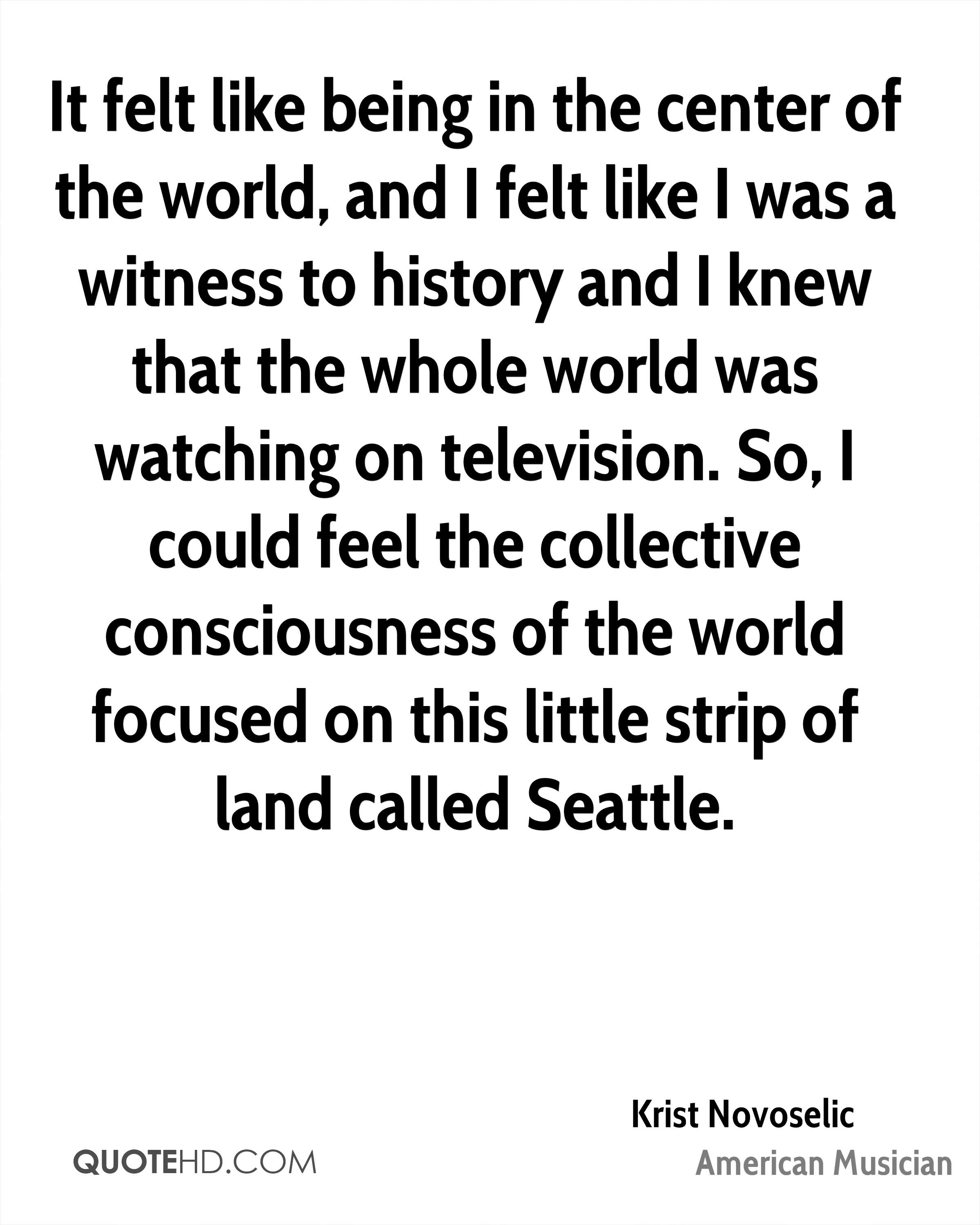 It felt like being in the center of the world, and I felt like I was a witness to history and I knew that the whole world was watching on television. So, I could feel the collective consciousness of the world focused on this little strip of land called Seattle.