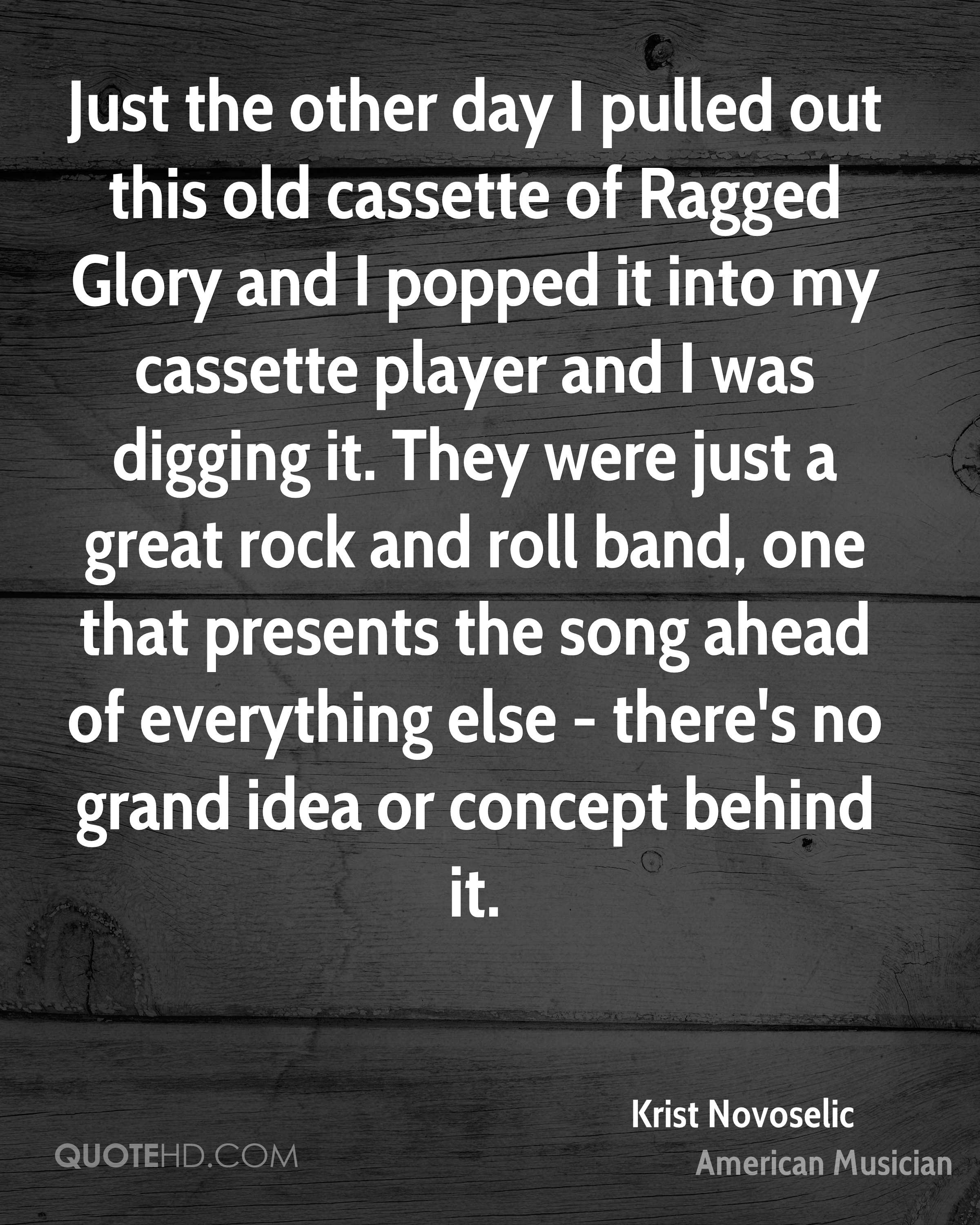 Just the other day I pulled out this old cassette of Ragged Glory and I popped it into my cassette player and I was digging it. They were just a great rock and roll band, one that presents the song ahead of everything else - there's no grand idea or concept behind it.