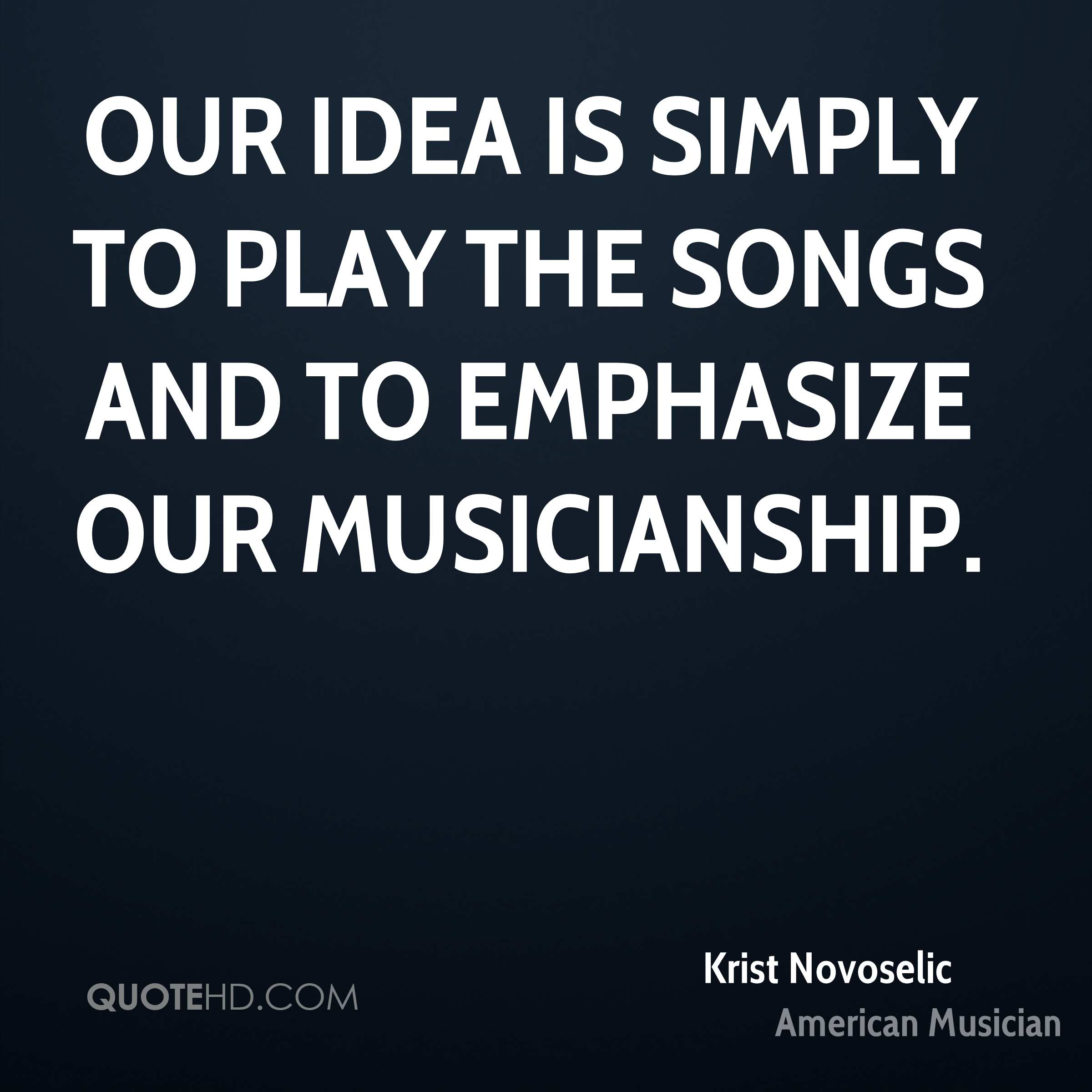 Our idea is simply to play the songs and to emphasize our musicianship.