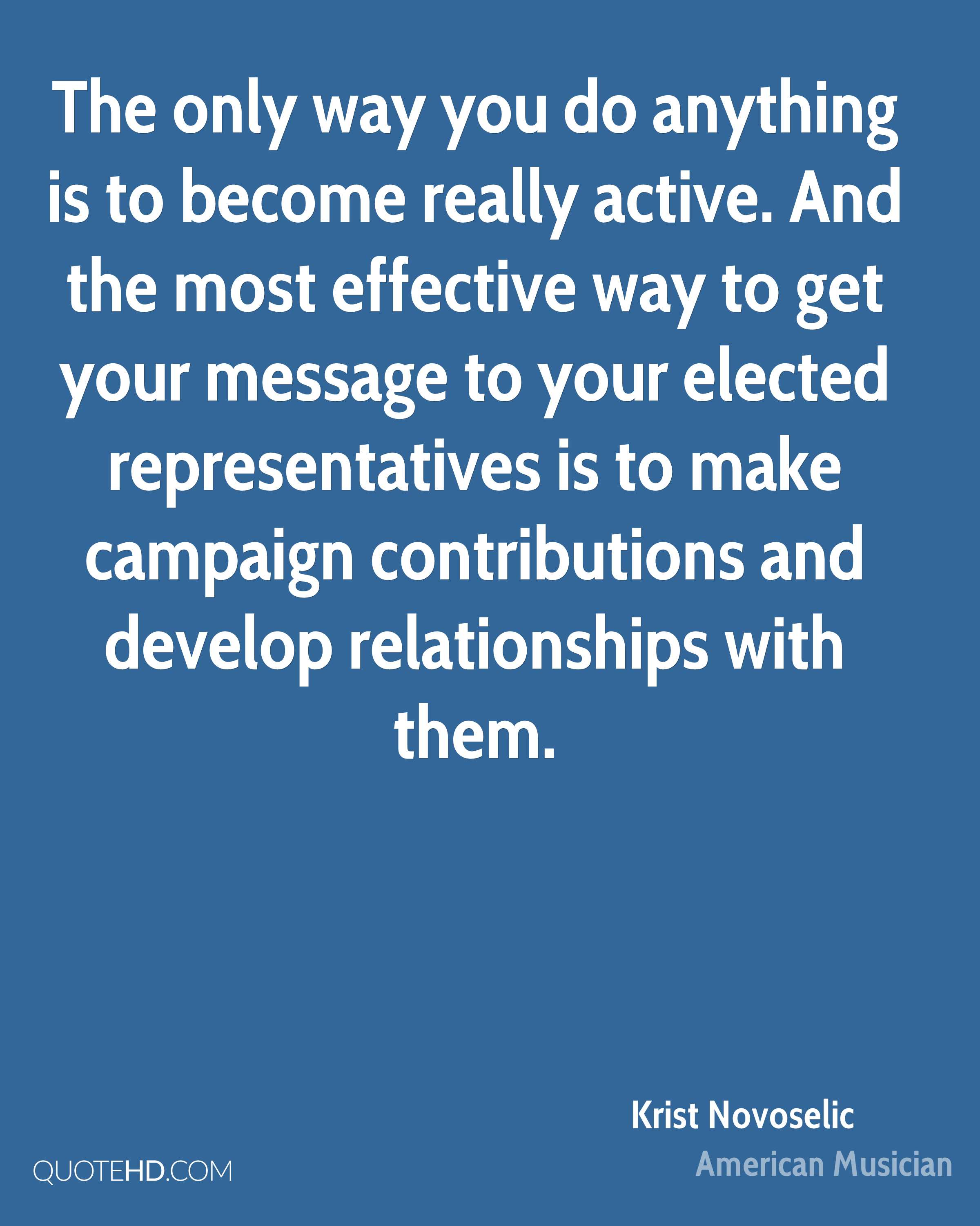 The only way you do anything is to become really active. And the most effective way to get your message to your elected representatives is to make campaign contributions and develop relationships with them.