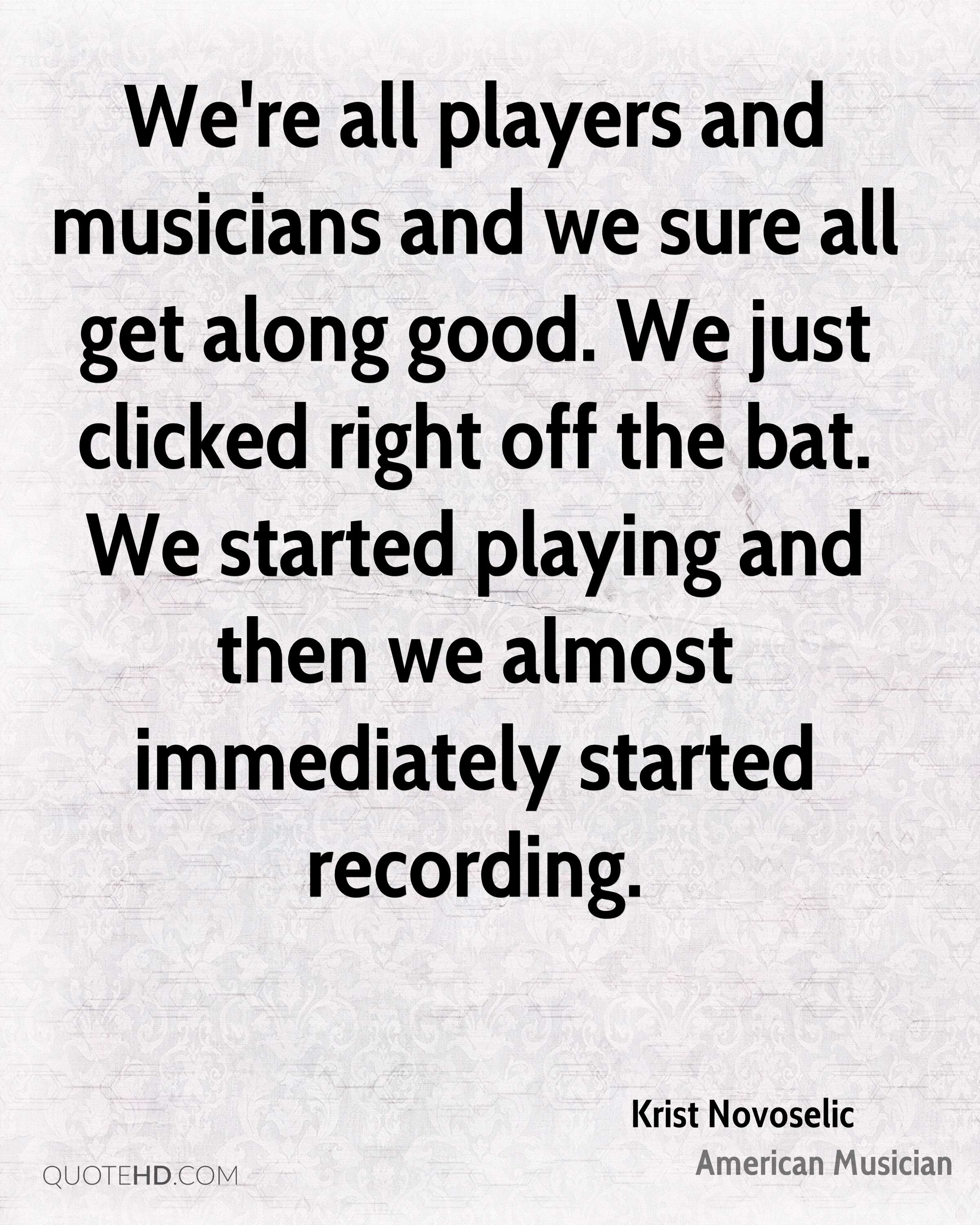 We're all players and musicians and we sure all get along good. We just clicked right off the bat. We started playing and then we almost immediately started recording.