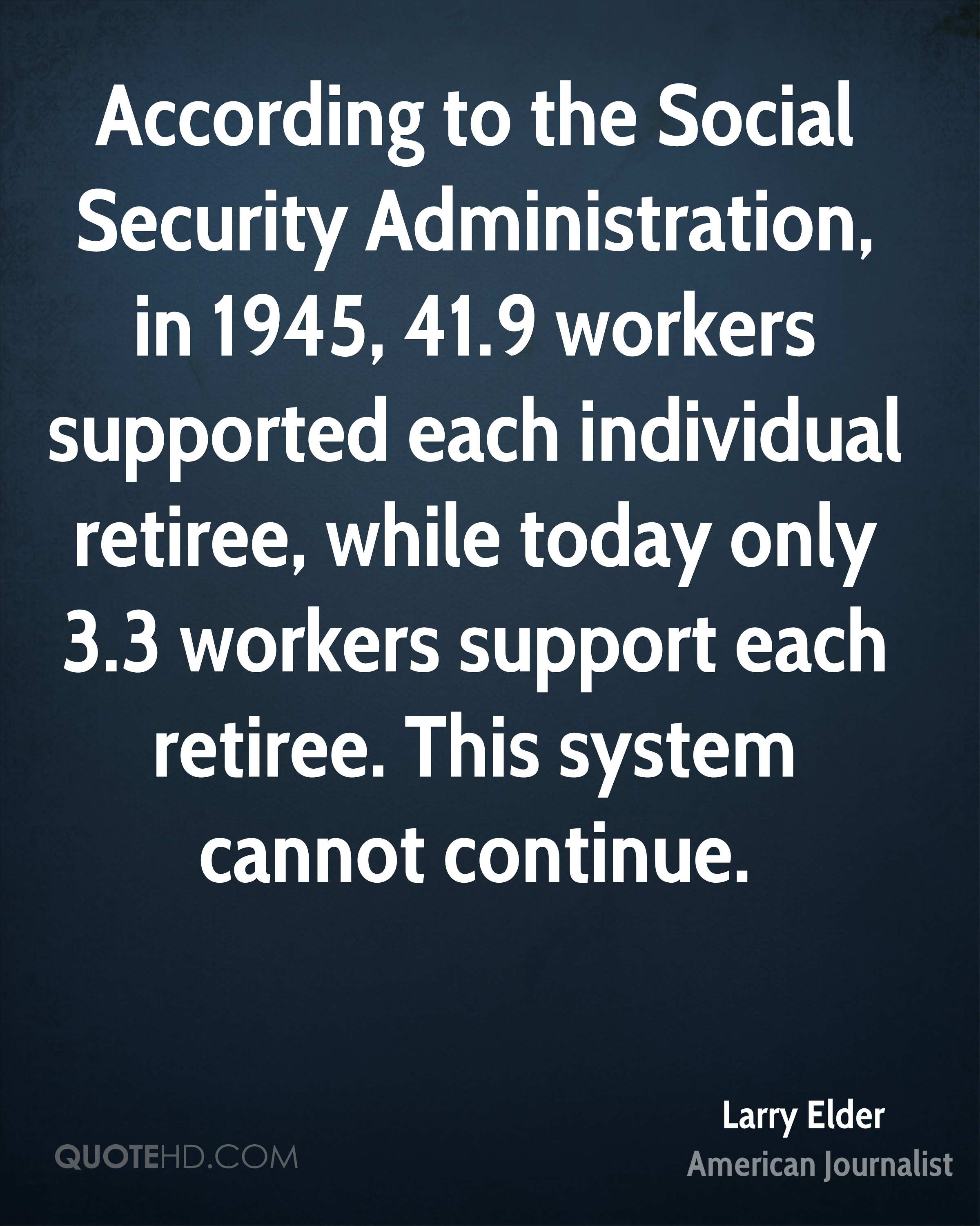 According to the Social Security Administration, in 1945, 41.9 workers supported each individual retiree, while today only 3.3 workers support each retiree. This system cannot continue.
