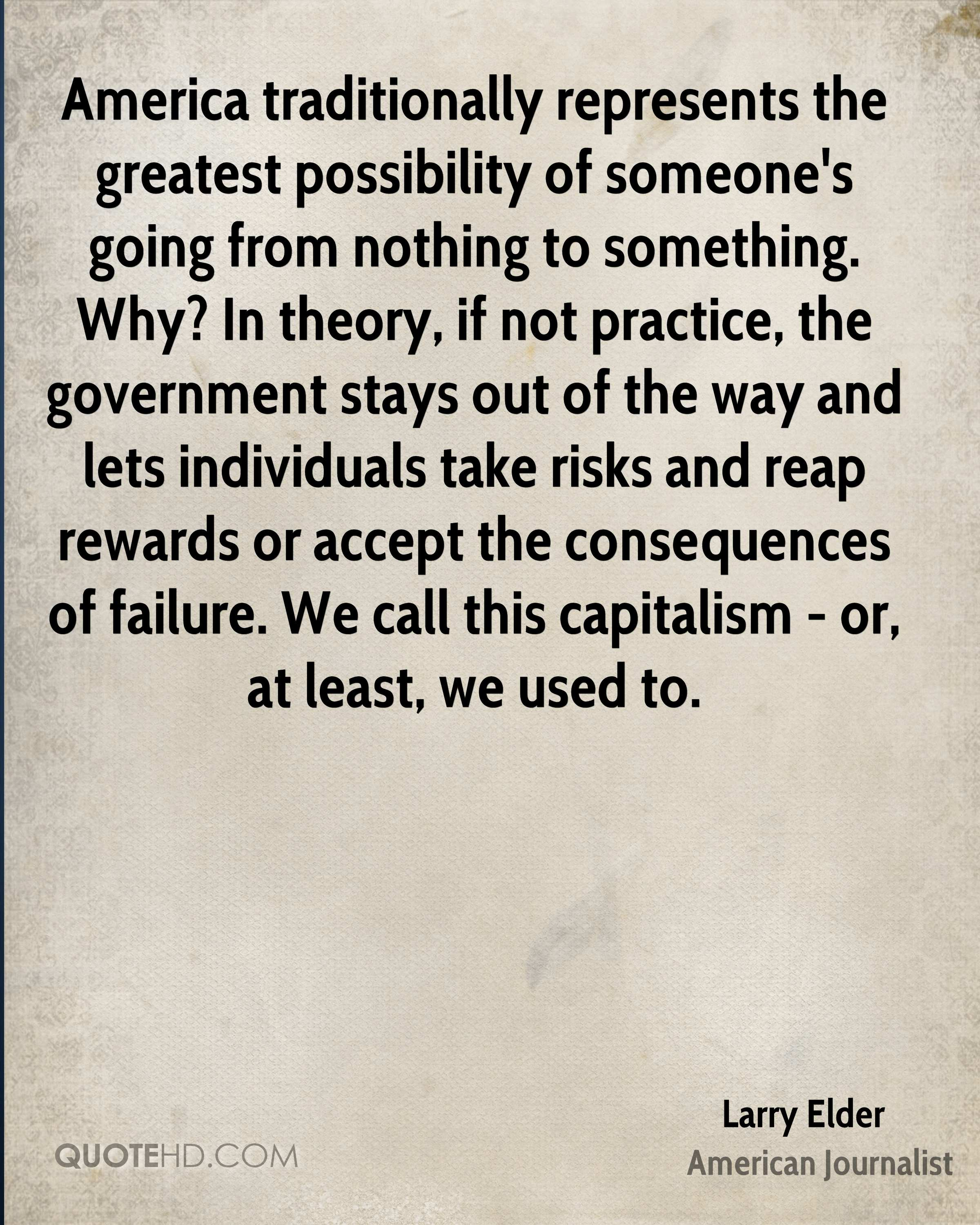 America traditionally represents the greatest possibility of someone's going from nothing to something. Why? In theory, if not practice, the government stays out of the way and lets individuals take risks and reap rewards or accept the consequences of failure. We call this capitalism - or, at least, we used to.