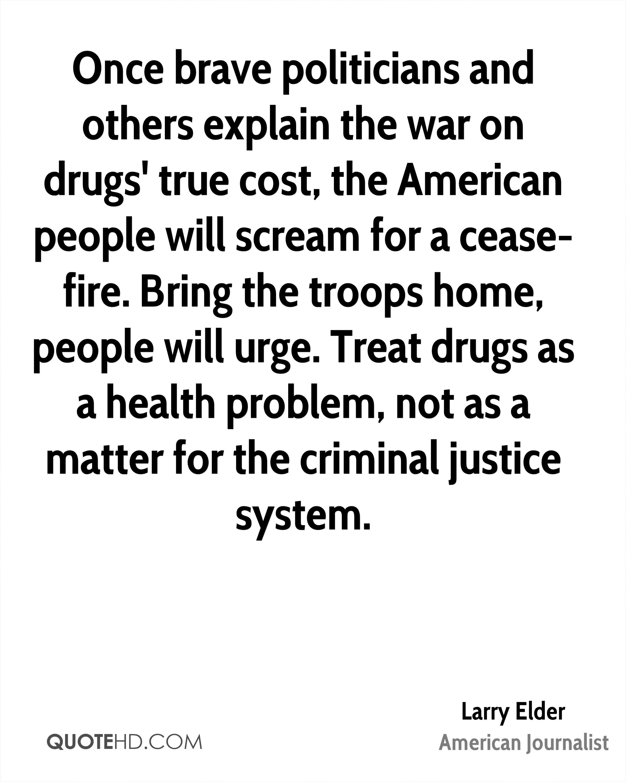 Once brave politicians and others explain the war on drugs' true cost, the American people will scream for a cease-fire. Bring the troops home, people will urge. Treat drugs as a health problem, not as a matter for the criminal justice system.