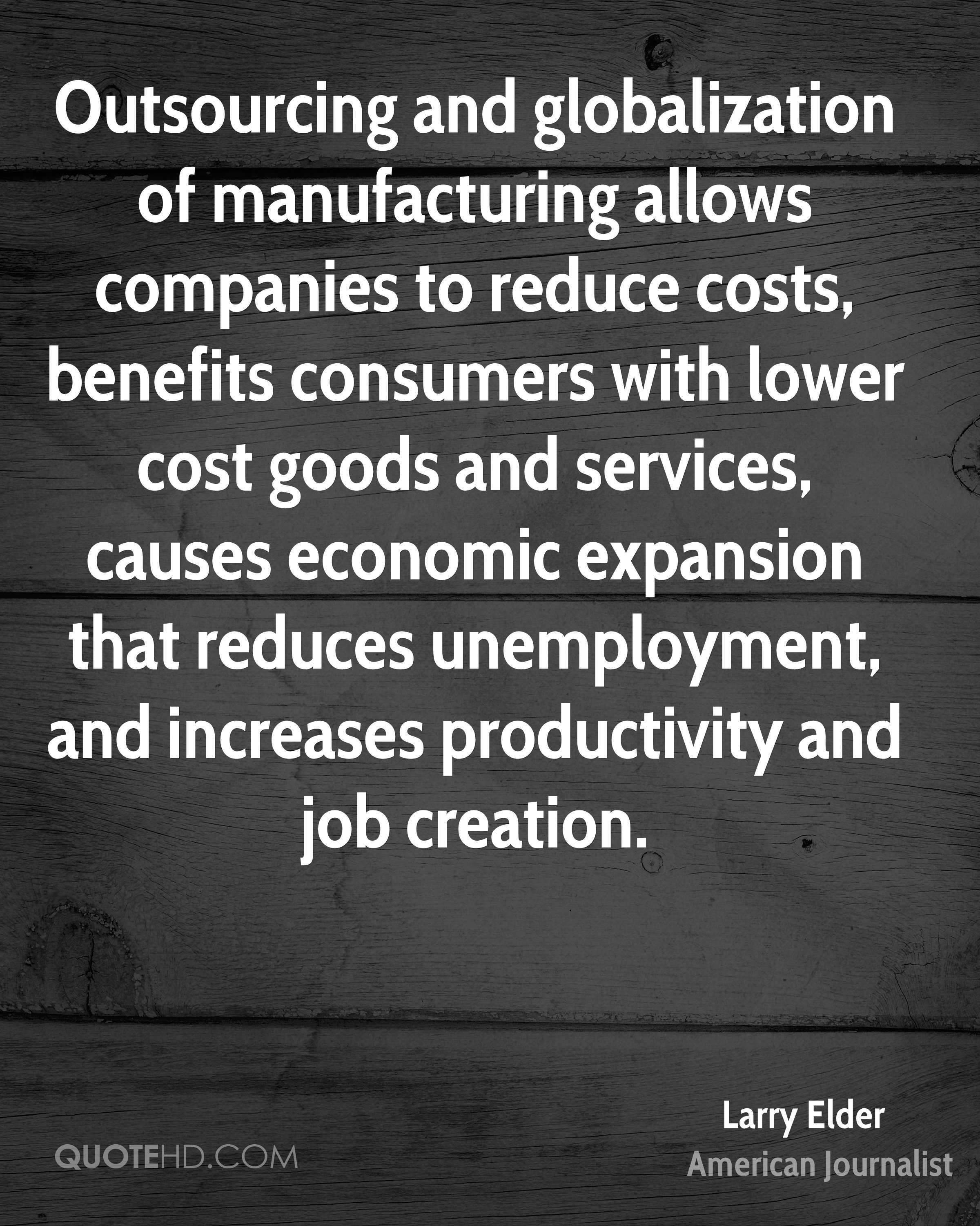 Outsourcing and globalization of manufacturing allows companies to reduce costs, benefits consumers with lower cost goods and services, causes economic expansion that reduces unemployment, and increases productivity and job creation.