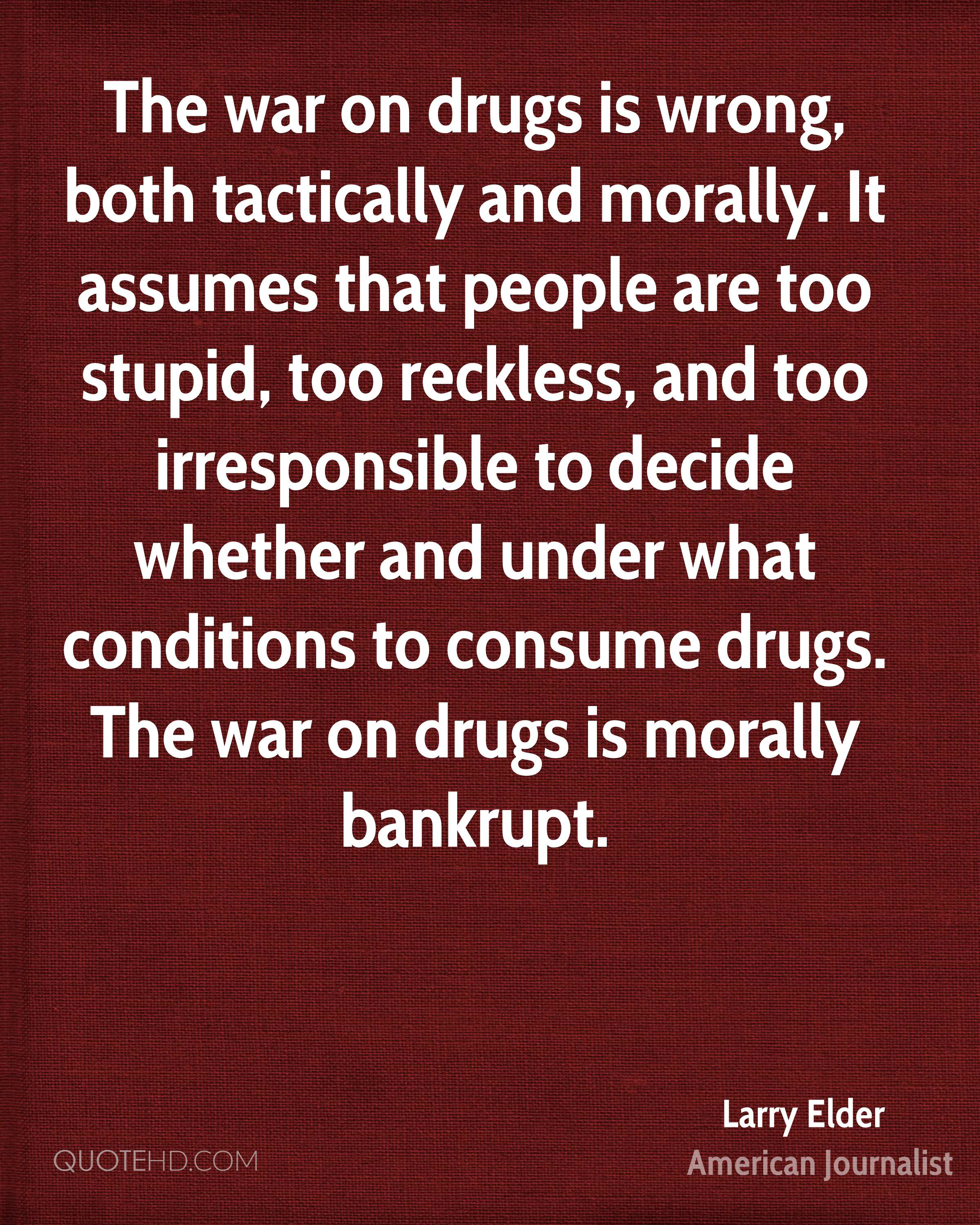 The war on drugs is wrong, both tactically and morally. It assumes that people are too stupid, too reckless, and too irresponsible to decide whether and under what conditions to consume drugs. The war on drugs is morally bankrupt.