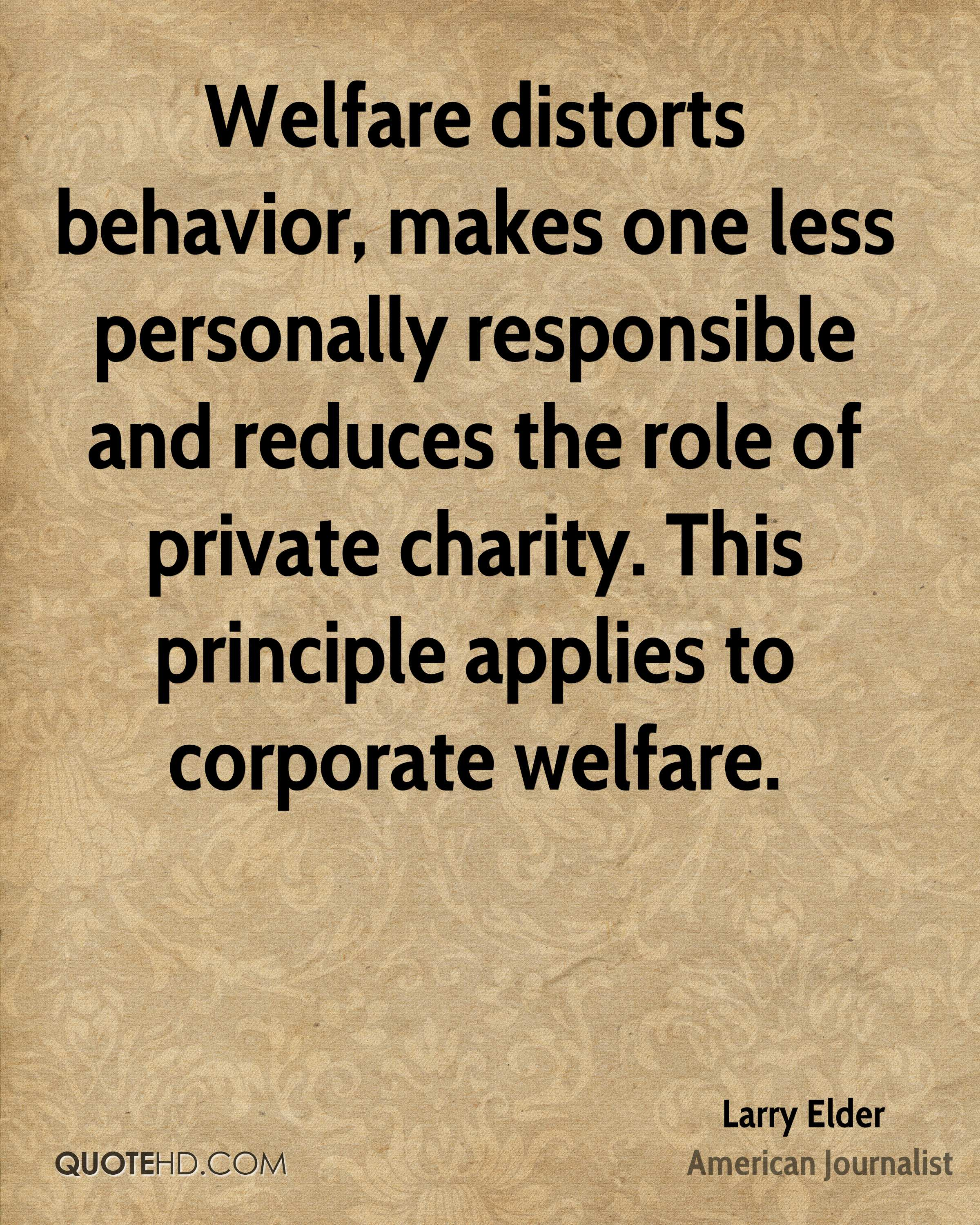 Welfare distorts behavior, makes one less personally responsible and reduces the role of private charity. This principle applies to corporate welfare.