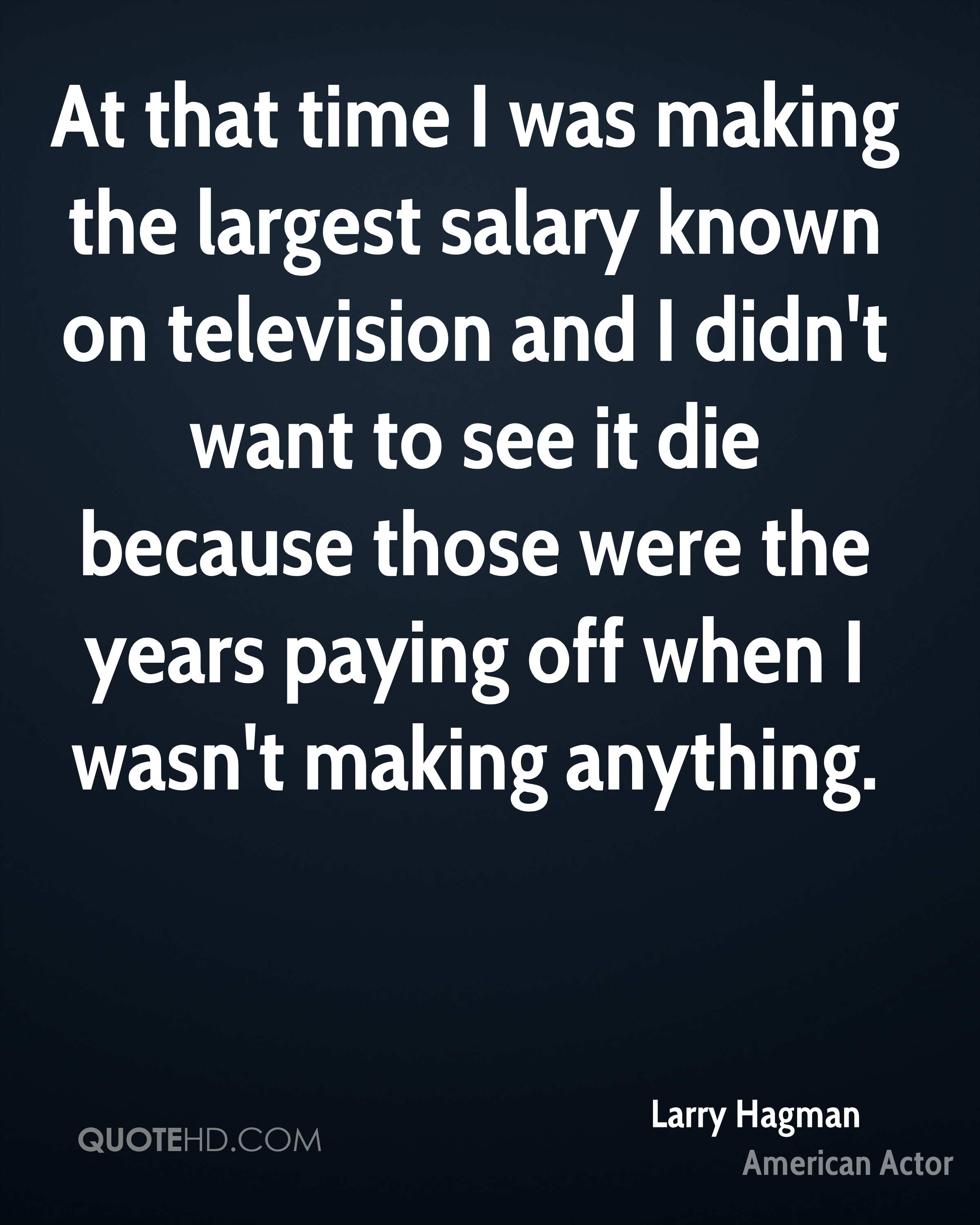 At that time I was making the largest salary known on television and I didn't want to see it die because those were the years paying off when I wasn't making anything.