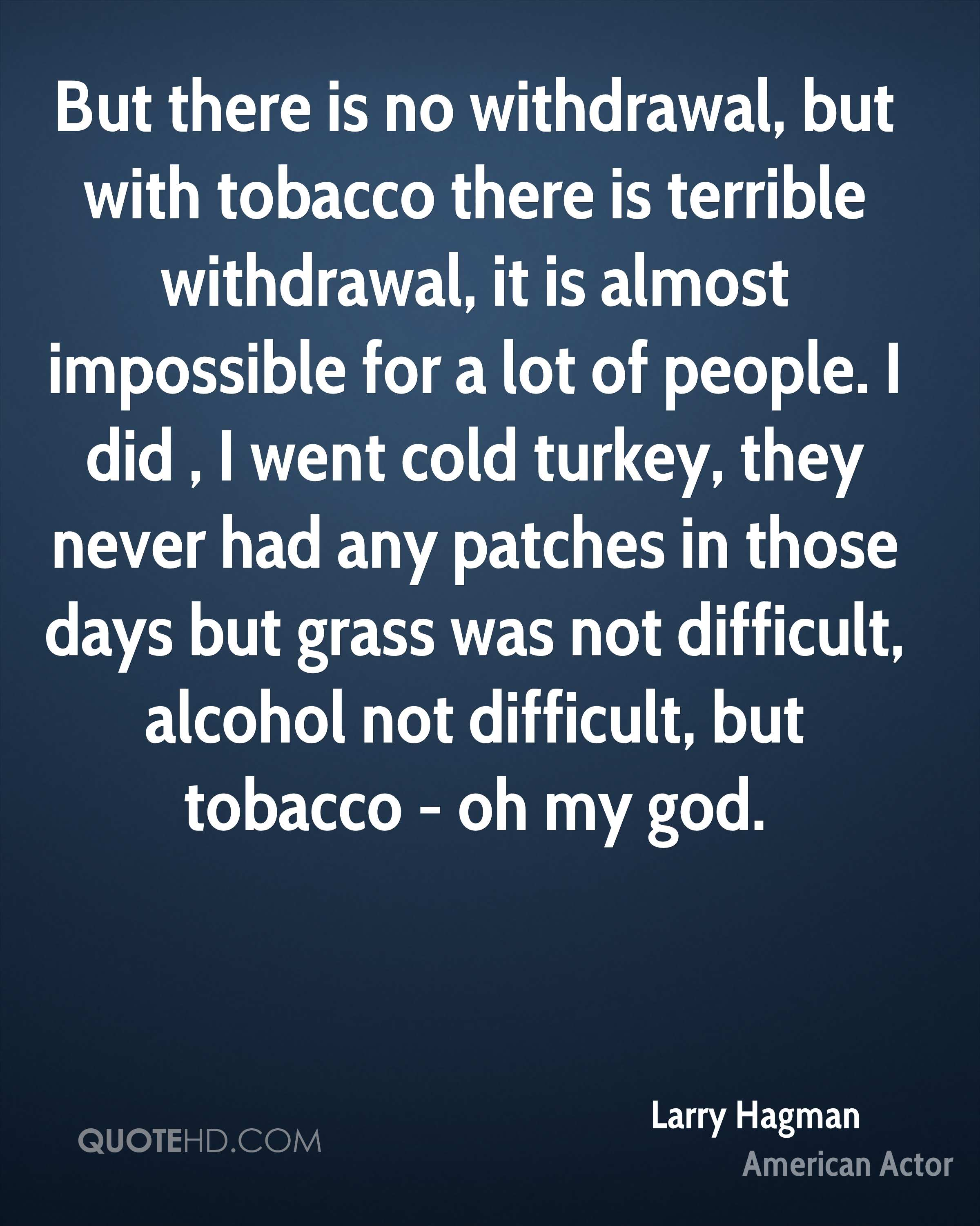 But there is no withdrawal, but with tobacco there is terrible withdrawal, it is almost impossible for a lot of people. I did , I went cold turkey, they never had any patches in those days but grass was not difficult, alcohol not difficult, but tobacco - oh my god.