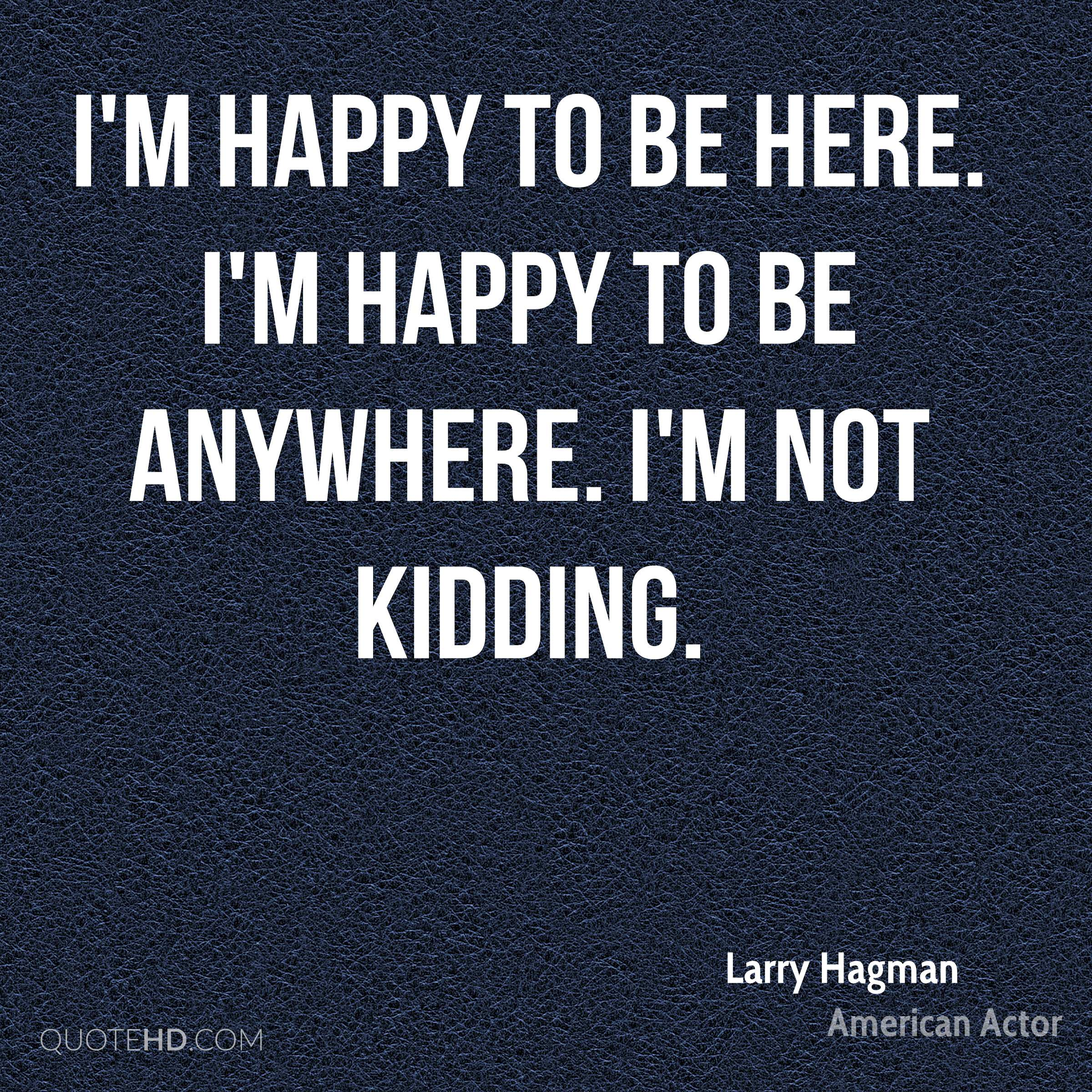 I'm happy to be here. I'm happy to be anywhere. I'm not kidding.