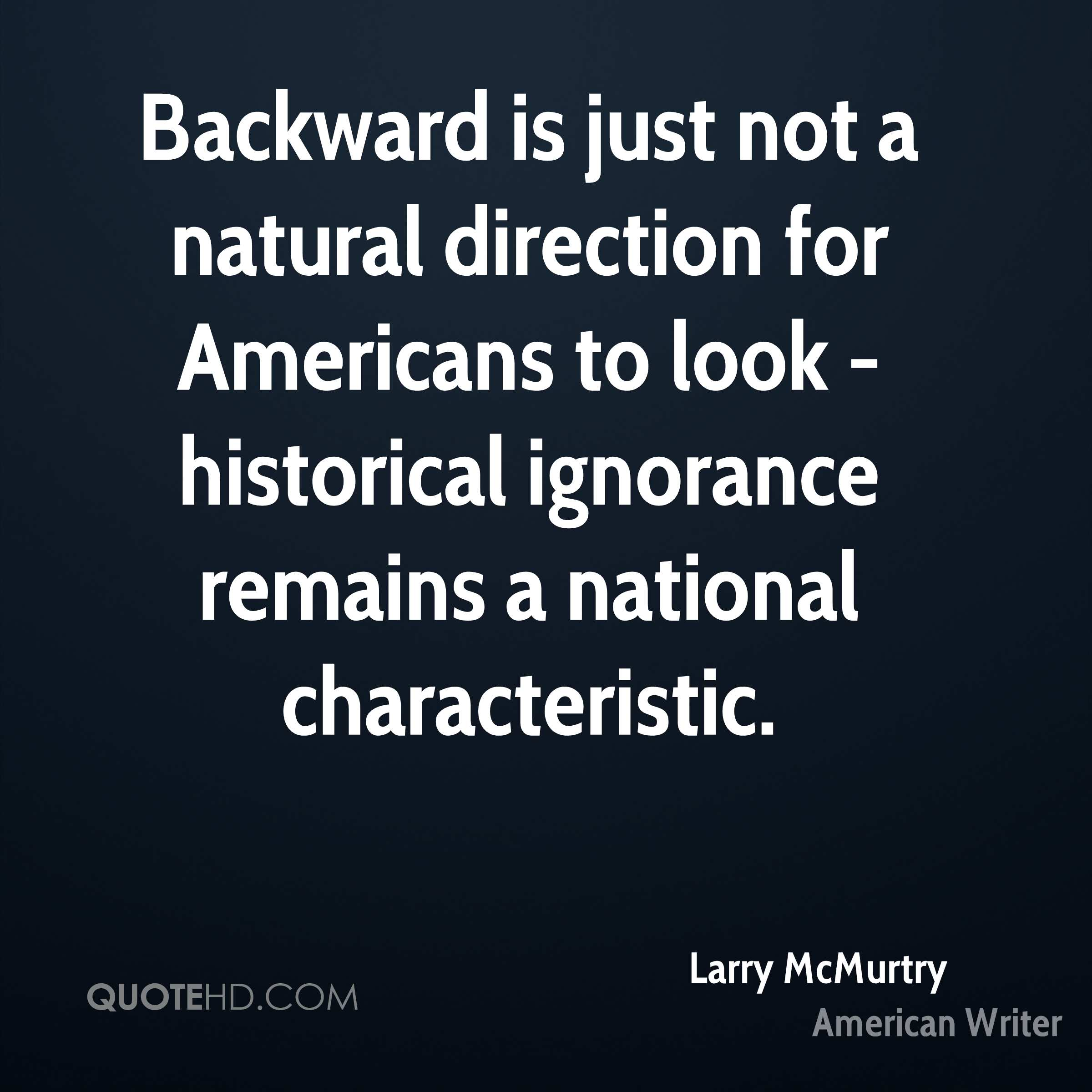 Backward is just not a natural direction for Americans to look - historical ignorance remains a national characteristic.