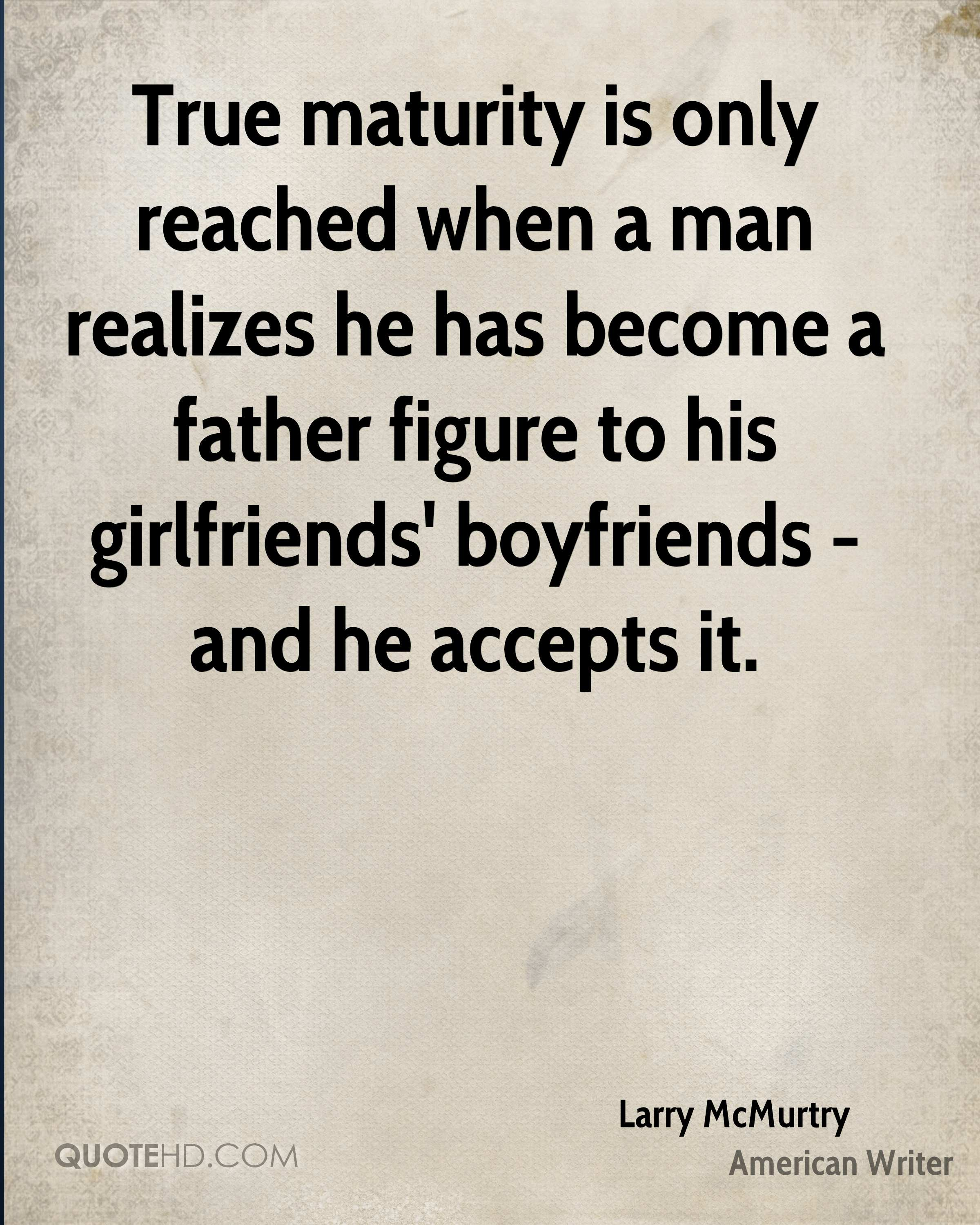 True maturity is only reached when a man realizes he has become a father figure to his girlfriends' boyfriends - and he accepts it.