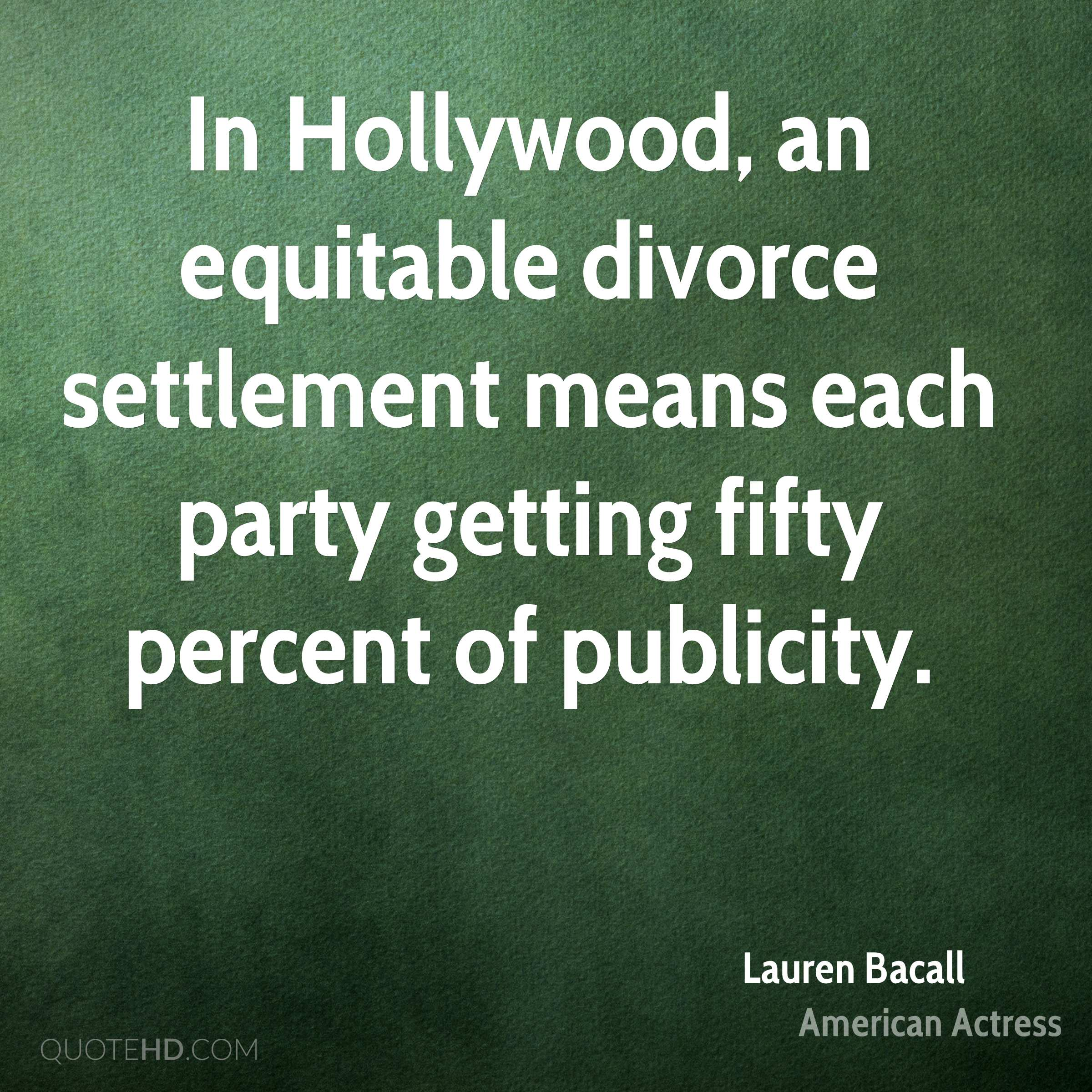 In Hollywood, an equitable divorce settlement means each party getting fifty percent of publicity.