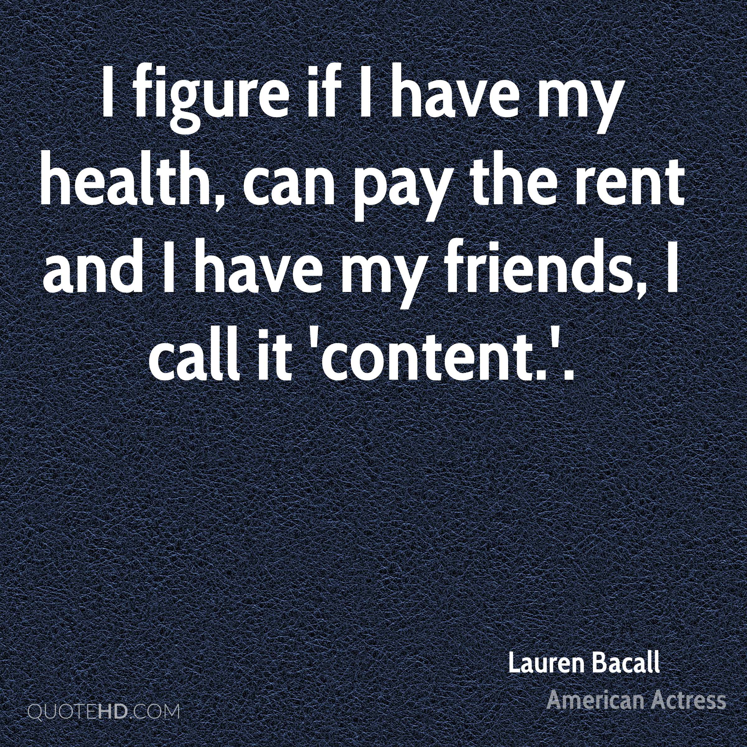 I figure if I have my health, can pay the rent and I have my friends, I call it 'content.'.