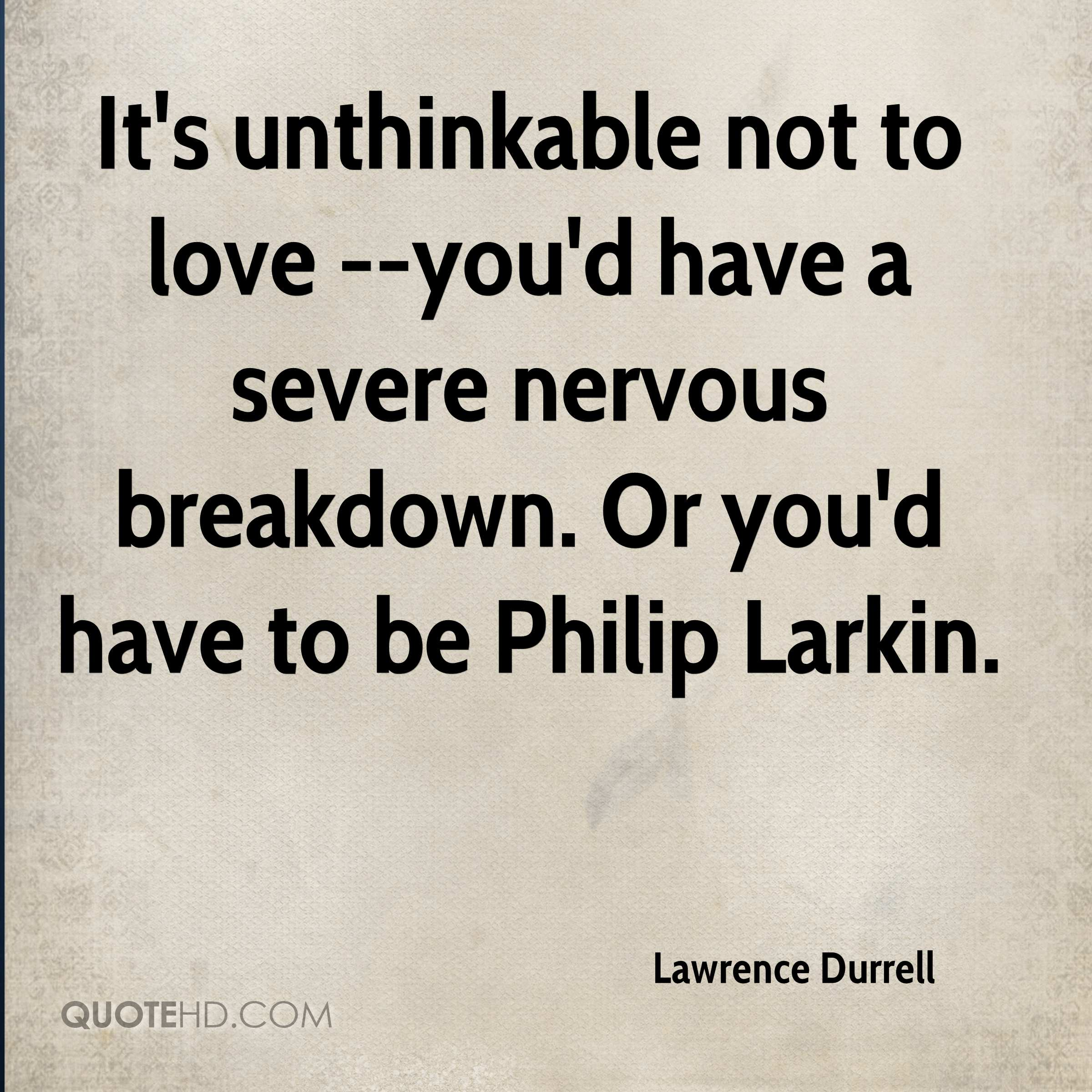 It's unthinkable not to love --you'd have a severe nervous breakdown. Or you'd have to be Philip Larkin.
