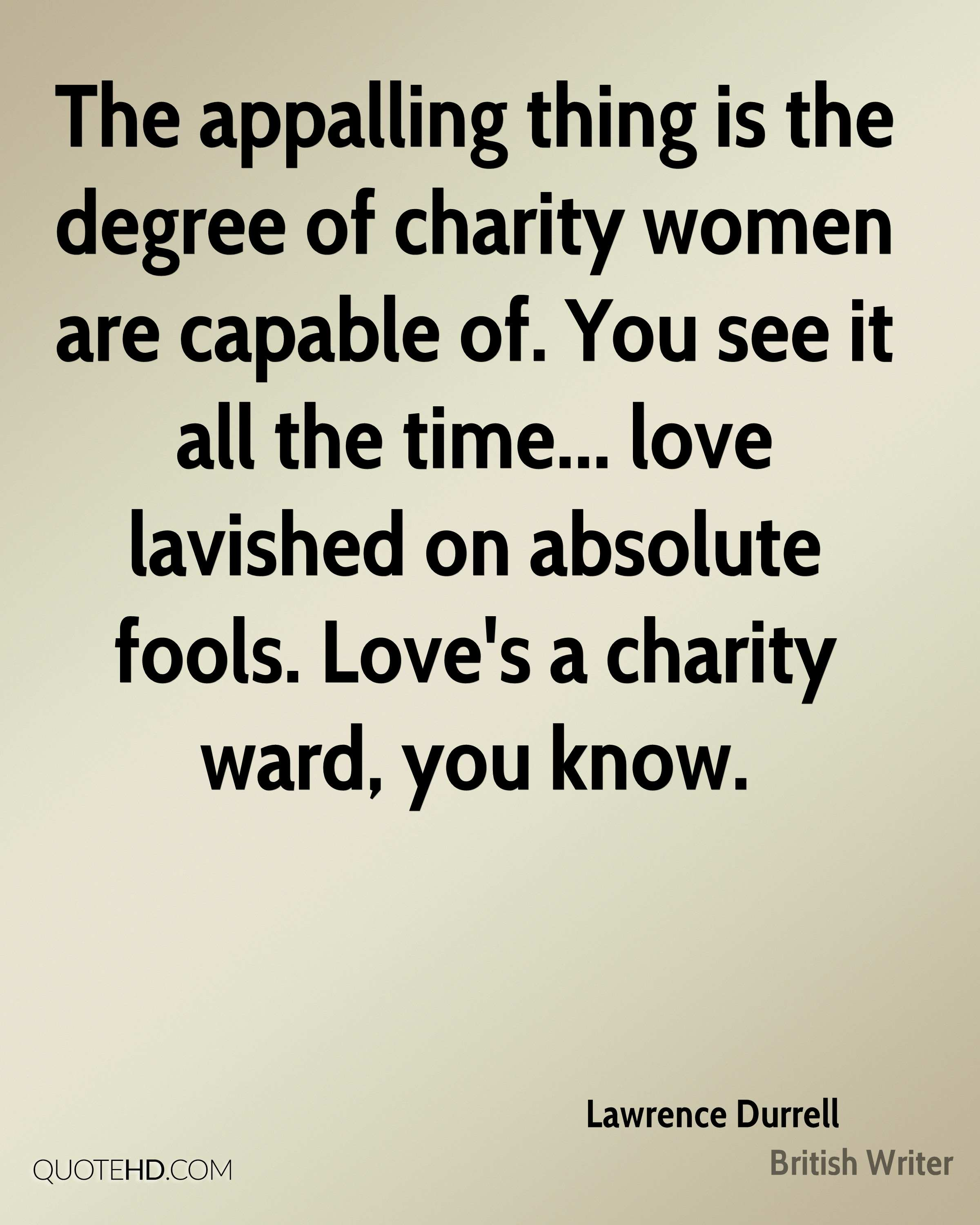 The appalling thing is the degree of charity women are capable of. You see it all the time... love lavished on absolute fools. Love's a charity ward, you know.