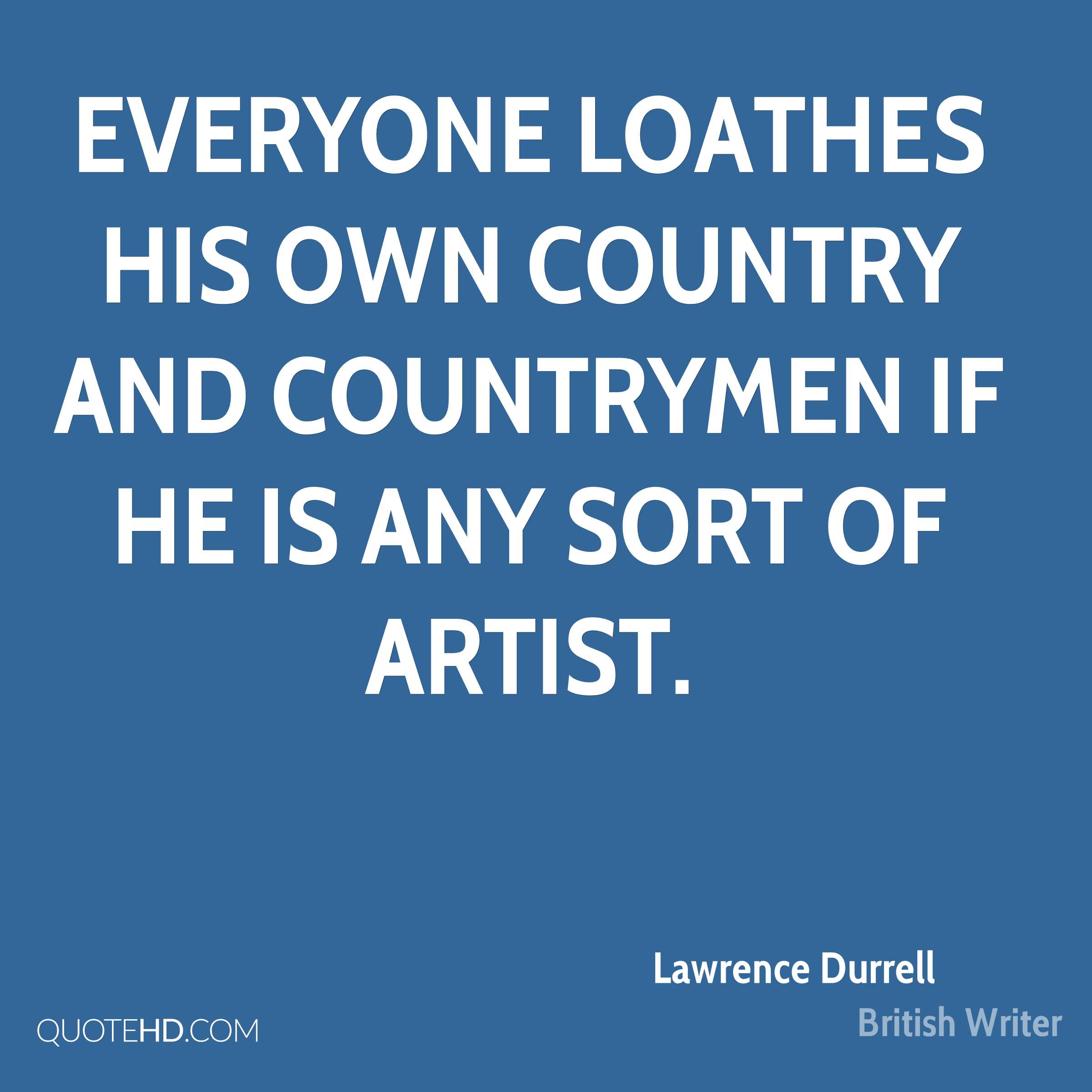 Everyone loathes his own country and countrymen if he is any sort of artist.