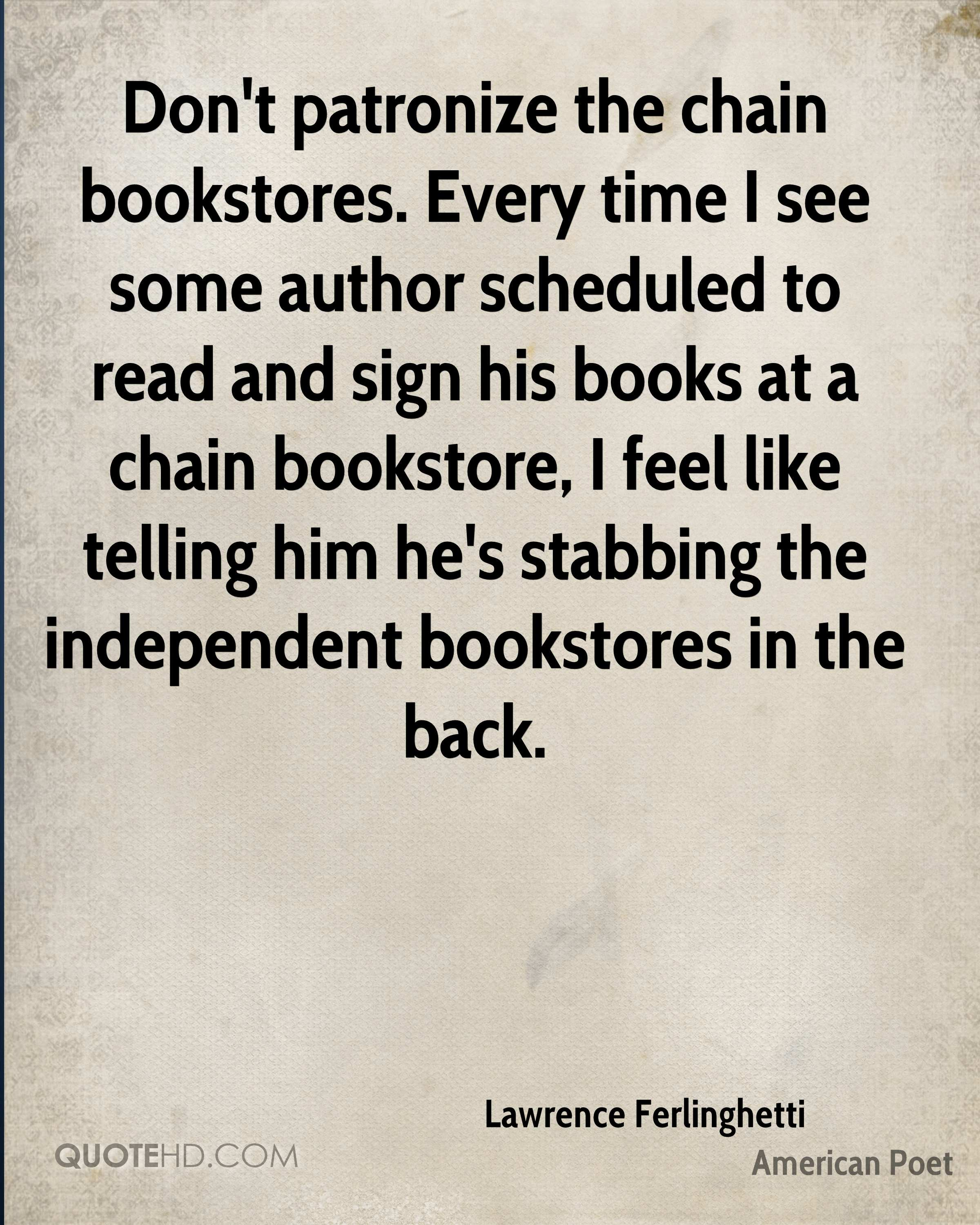 Don't patronize the chain bookstores. Every time I see some author scheduled to read and sign his books at a chain bookstore, I feel like telling him he's stabbing the independent bookstores in the back.